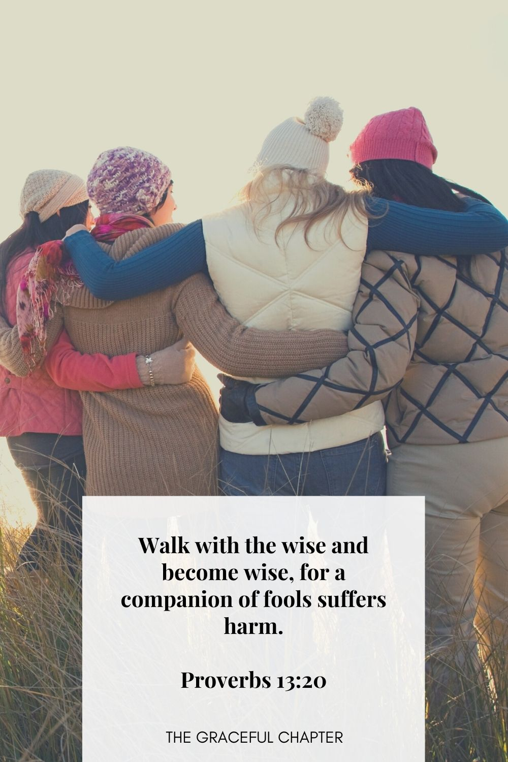 Walk with the wise and become wise, for a companion of fools suffers harm. Proverbs 13:20