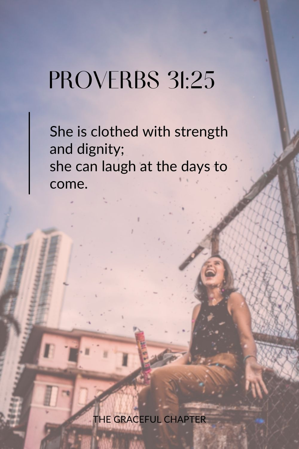 She is clothed with strength and dignity; she can laugh at the days to come. She is clothed with strength and dignity; she can laugh at the days to come. Proverbs 31:25