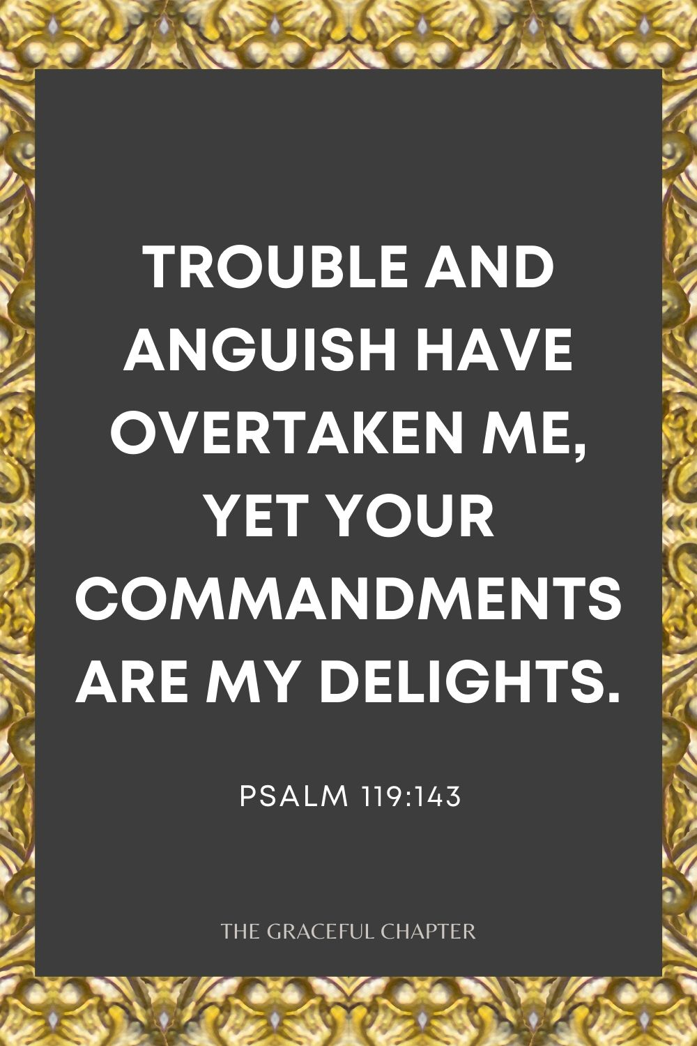 Trouble and anguish have overtaken me, Yet Your commandments are my delights. Psalm 119:143