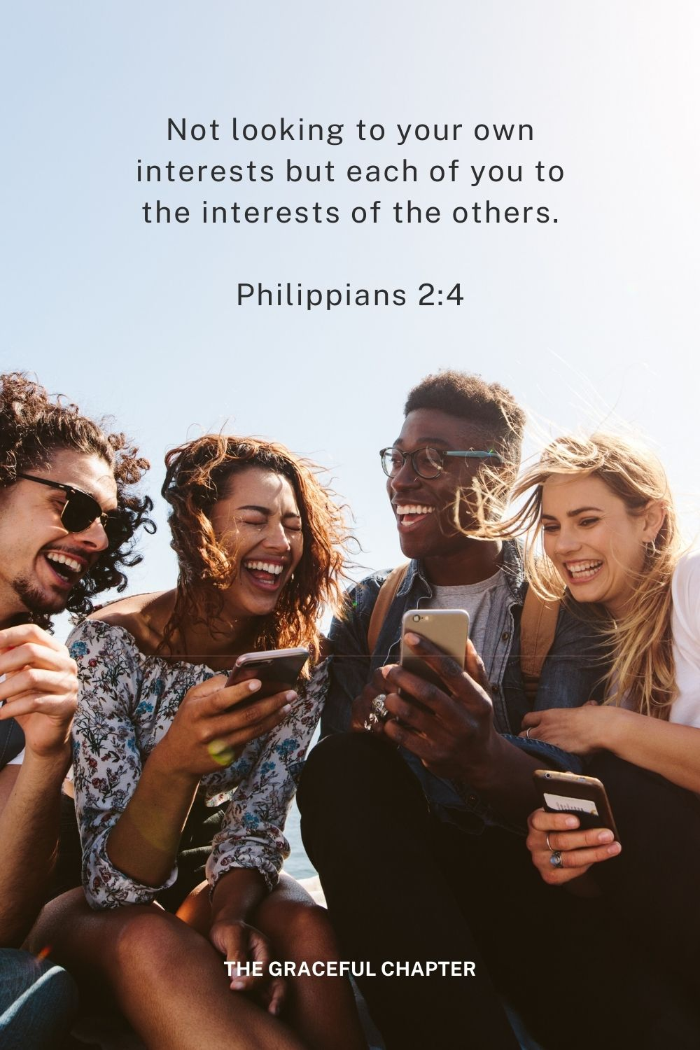 Not looking to your own interests but each of you to the interests of the others. Philippians 2:4