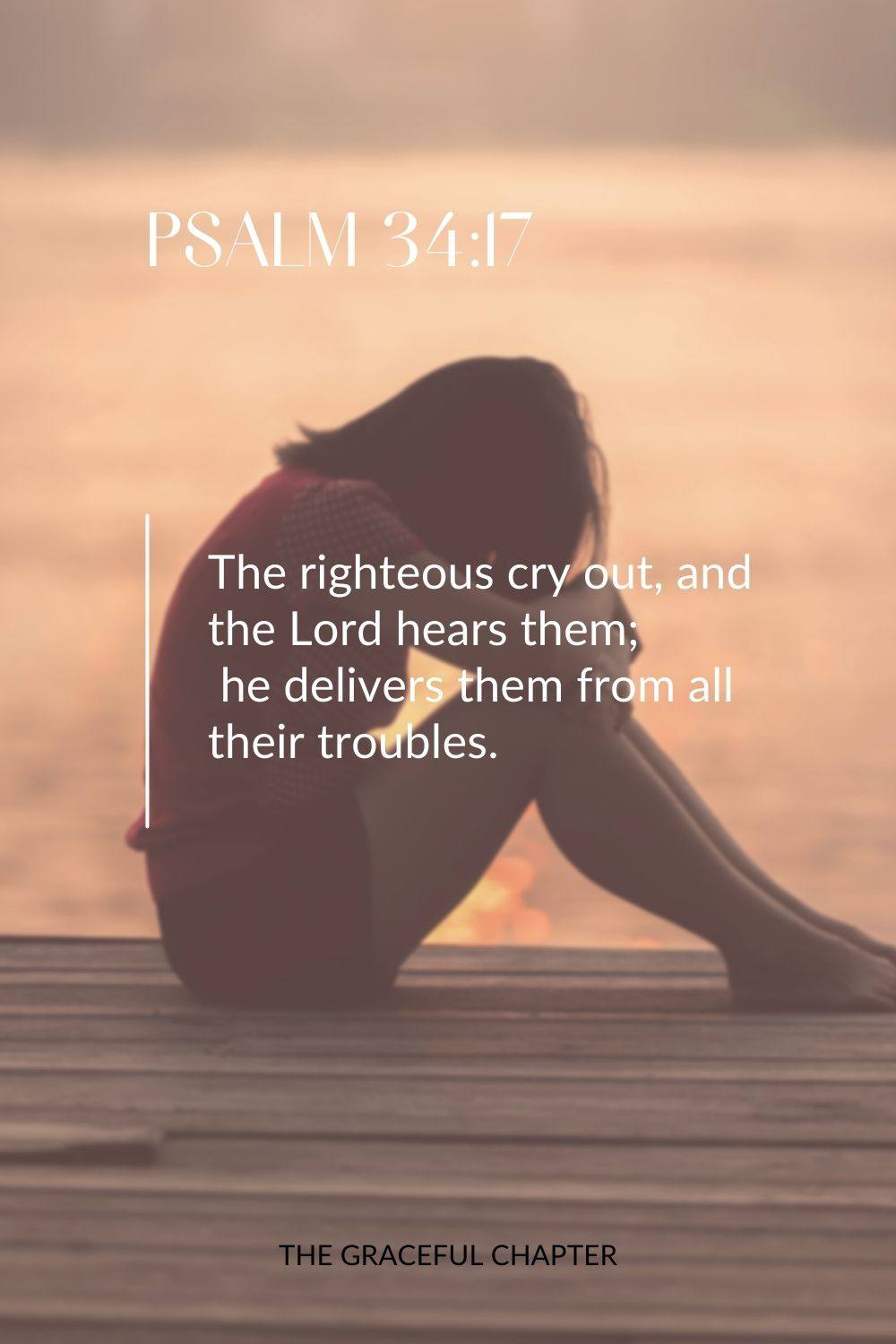 The righteous cry out, and the Lord hears them;  he delivers them from all their troubles. Psalm 34:17
