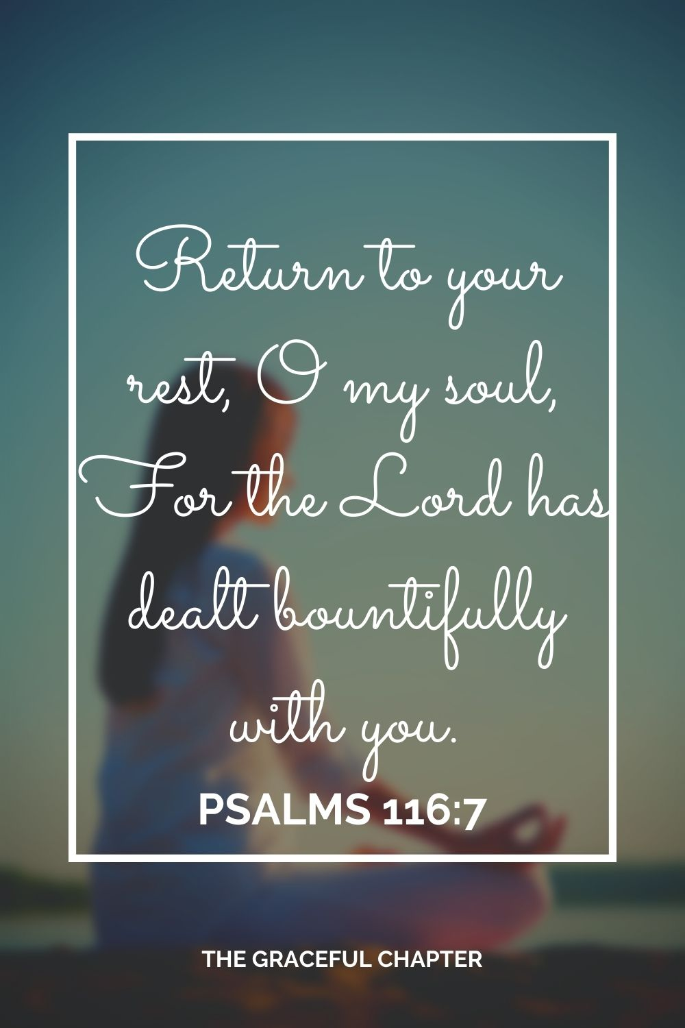Return to your rest, O my soul, For the Lord has dealt bountifully with you. Psalms 116:7