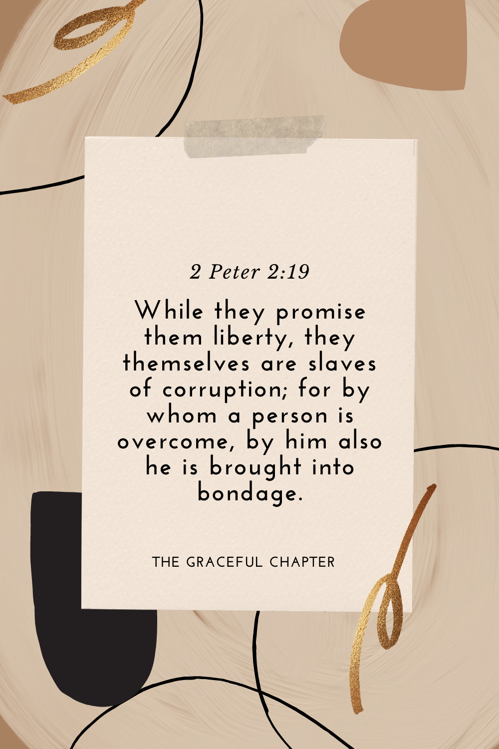 While they promise them liberty, they themselves are slaves of corruption; for by whom a person is overcome, by him also he is brought into bondage. 2 Peter 2:19