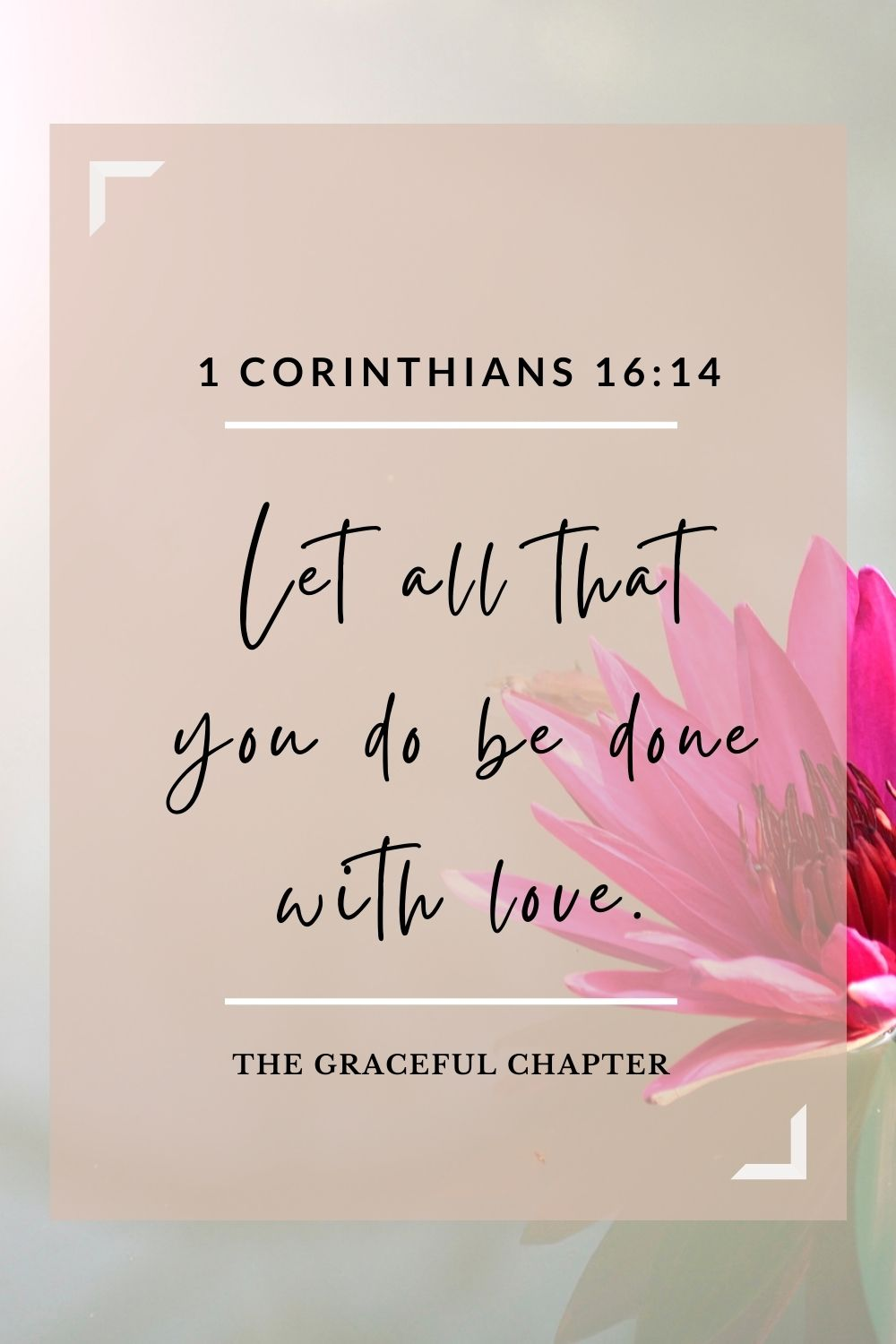 Let all that you do be done with love. 1 Corinthians 16:14