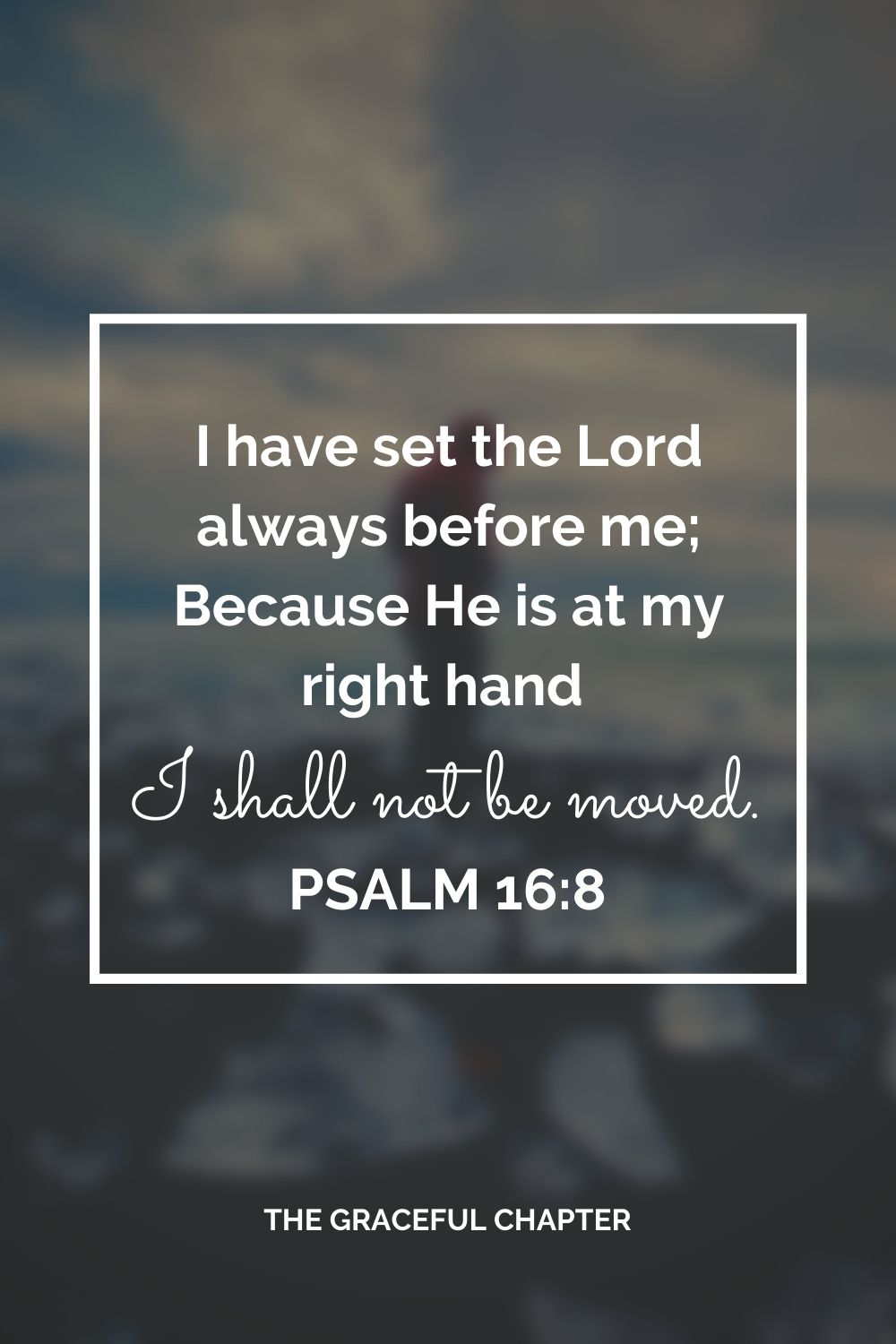 I have set the Lord always before me; Because He is at my right hand I shall not be moved. Psalm 16:8