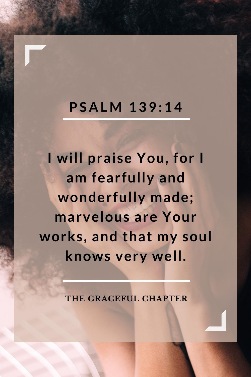 I will praise You, for I am fearfully and wonderfully made; marvelous are Your works, and that my soul knows very well. Psalm 139:14