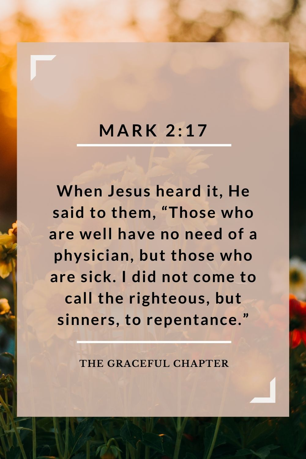 "When Jesus heard it, He said to them, ""Those who are well have no need of a physician, but those who are sick. I did not come to call the righteous, but sinners, to repentance."" Mark 2:17"