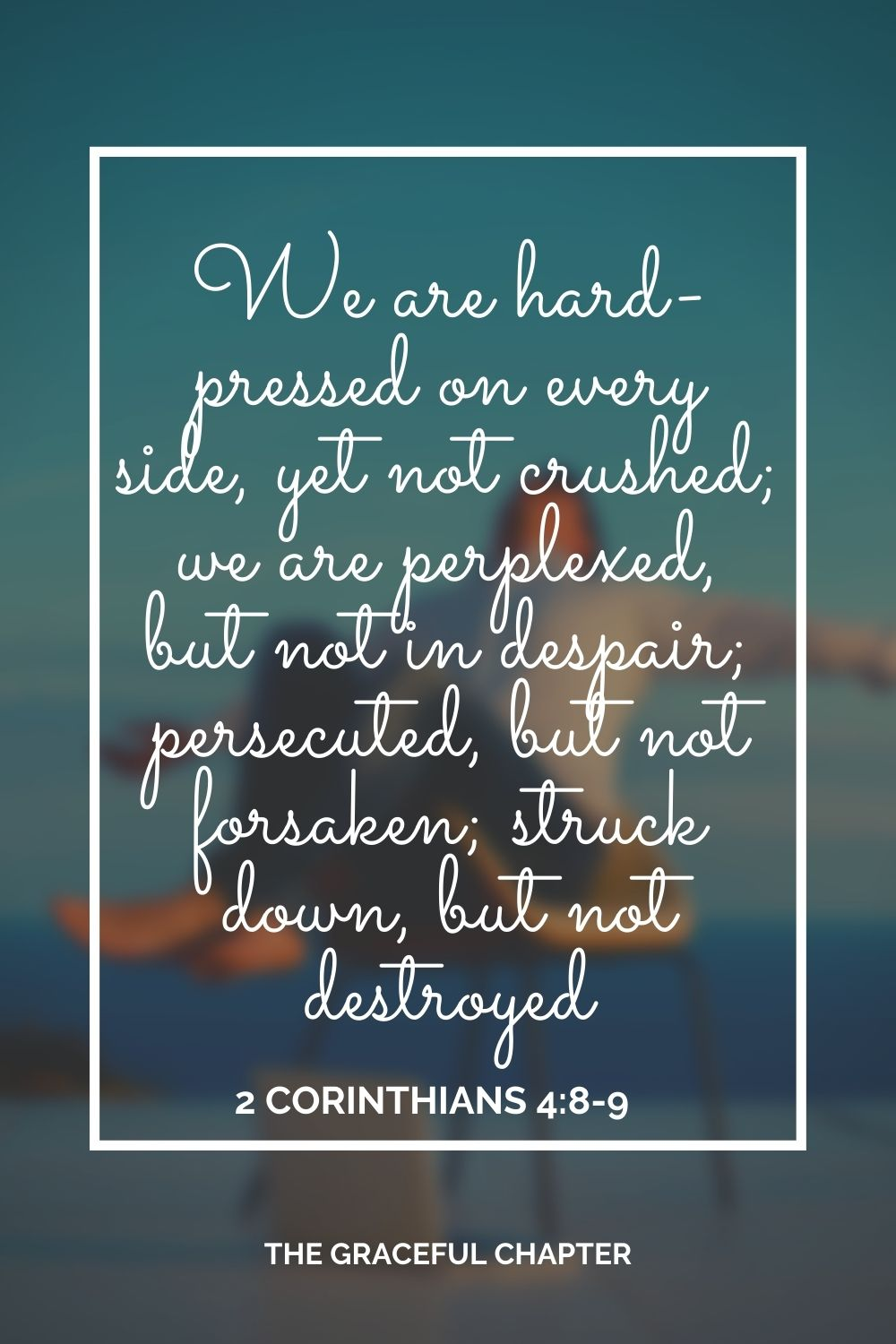 We are hard-pressed on every side, yet not crushed; we are perplexed, but not in despair; persecuted, but not forsaken; struck down, but not destroyed 2 Corinthians 4:8-9