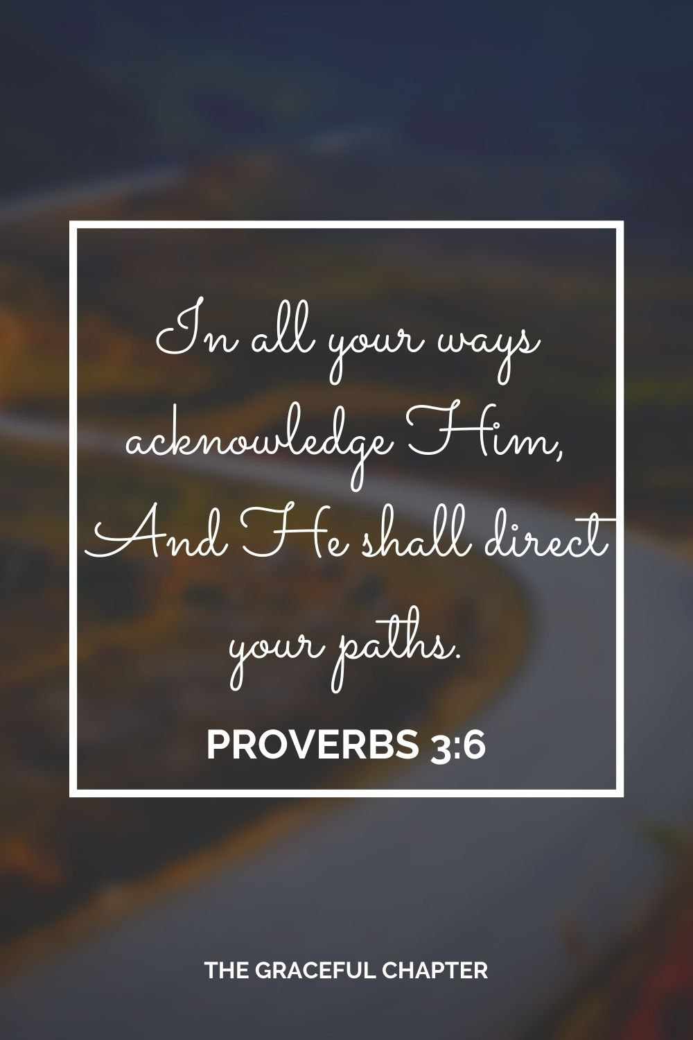 In all your ways acknowledge Him, And He shall direct your paths. Proverbs 3:6
