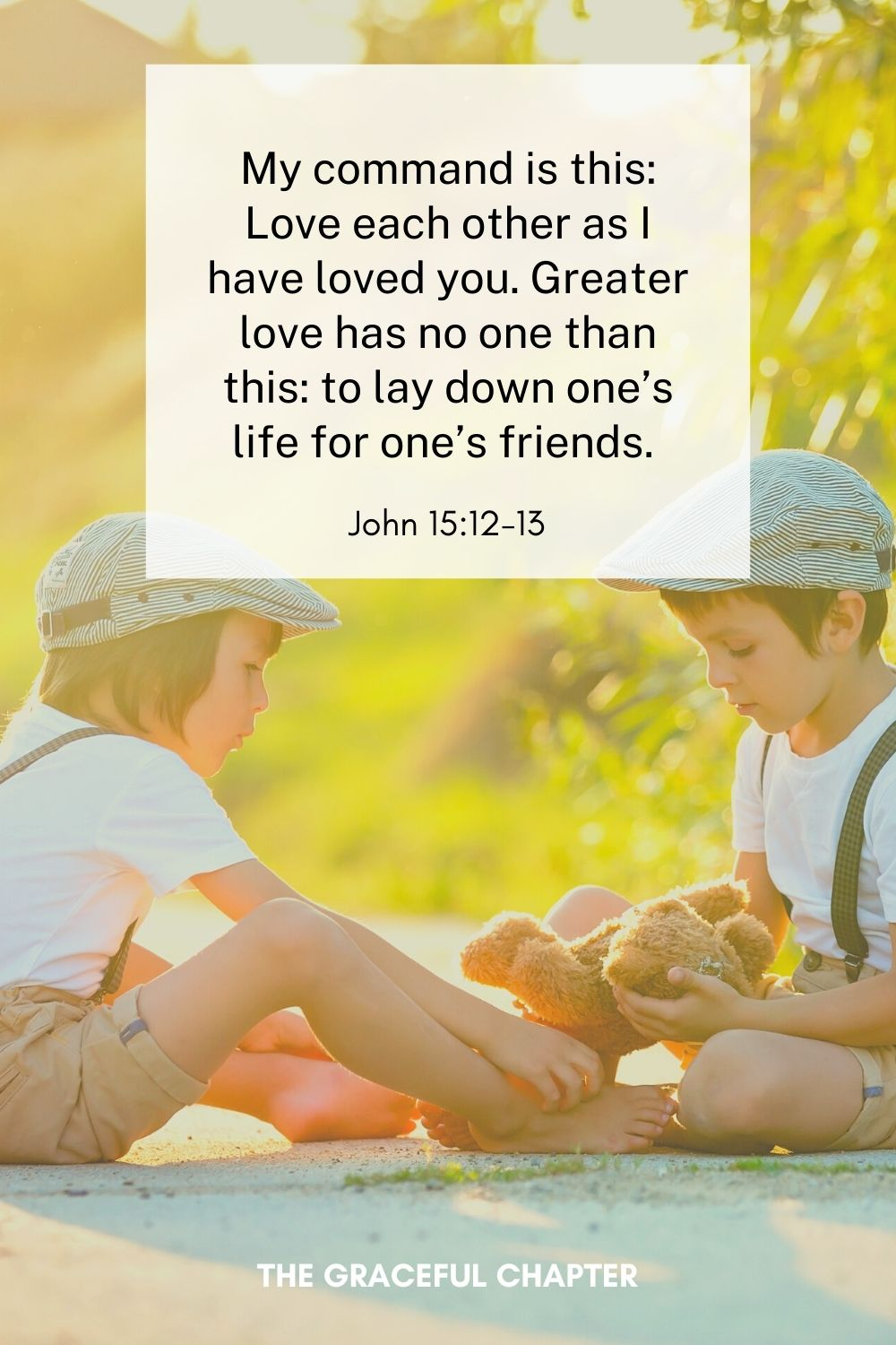 My command is this: Love each other as I have loved you. Greater love has no one than this: to lay down one's life for one's friends.  John 15:12-13