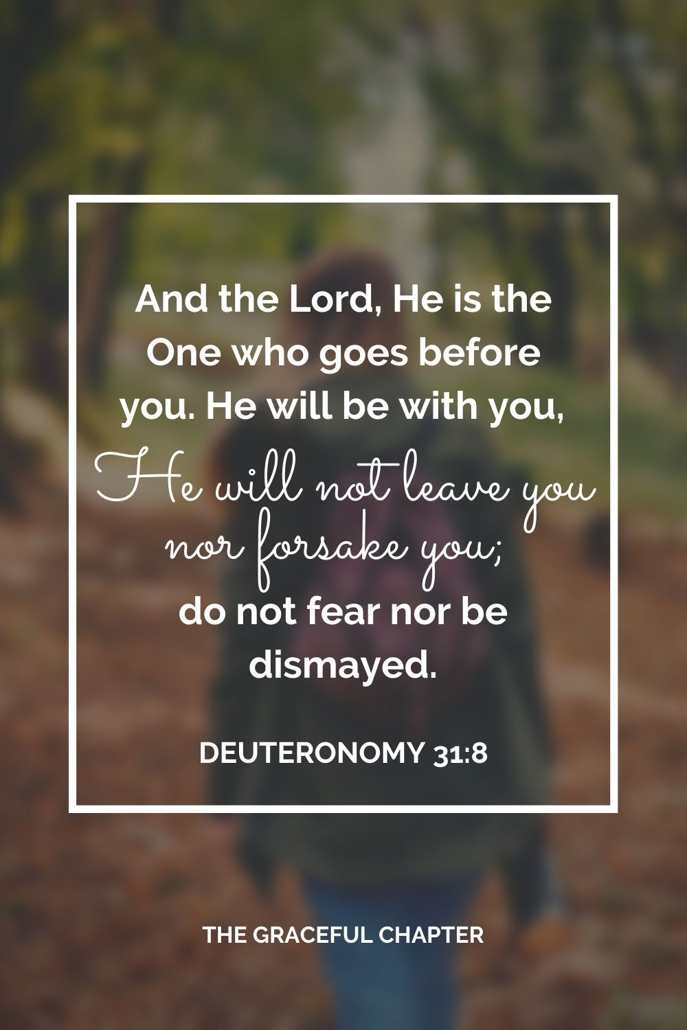 """And the Lord, He is the One who goes before you. He will be with you, He will not leave you nor forsake you; do not fear nor be dismayed."""" Deuteronomy 31:8"""