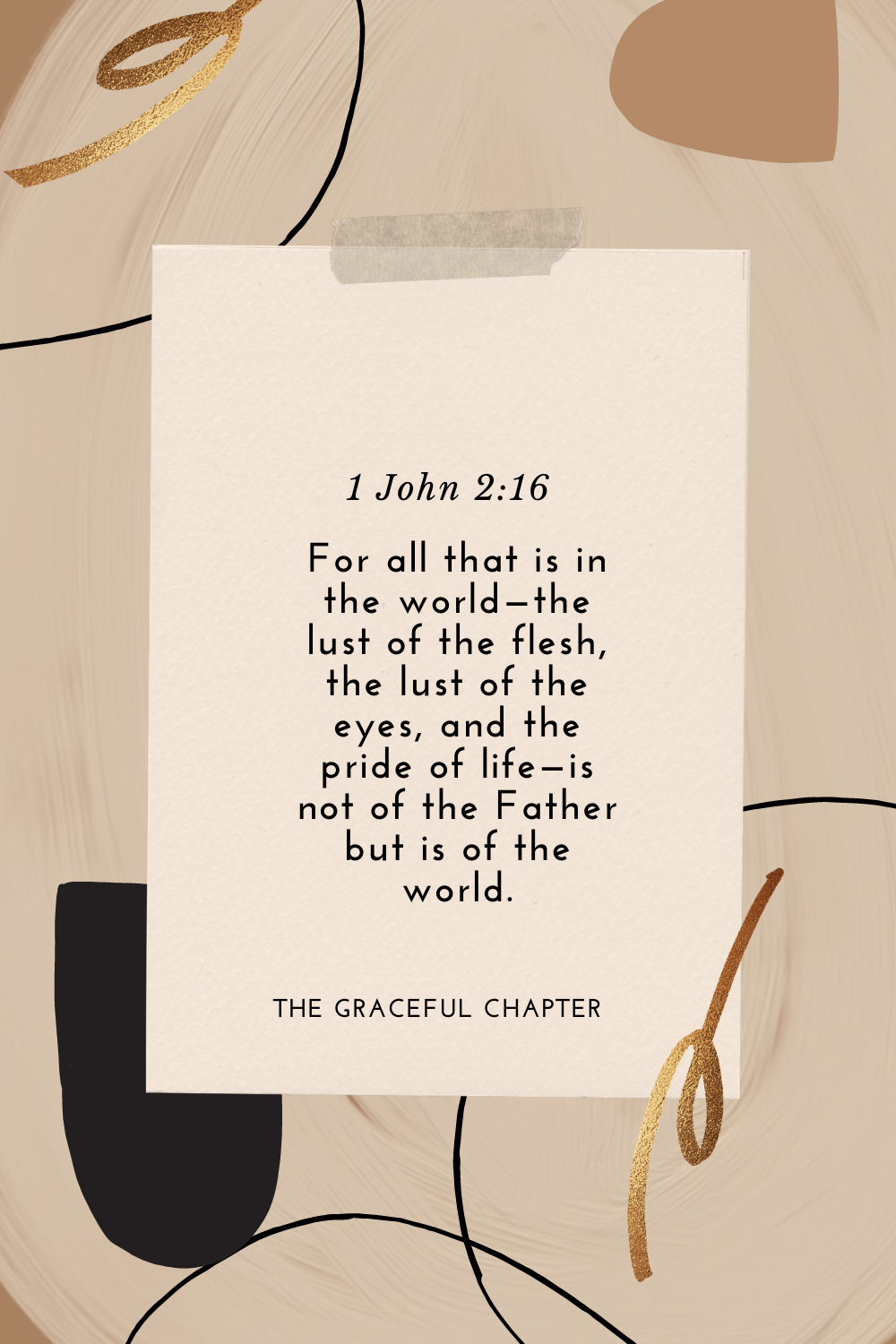 For all that is in the world—the lust of the flesh, the lust of the eyes, and the pride of life—is not of the Father but is of the world. 1 John 2:16