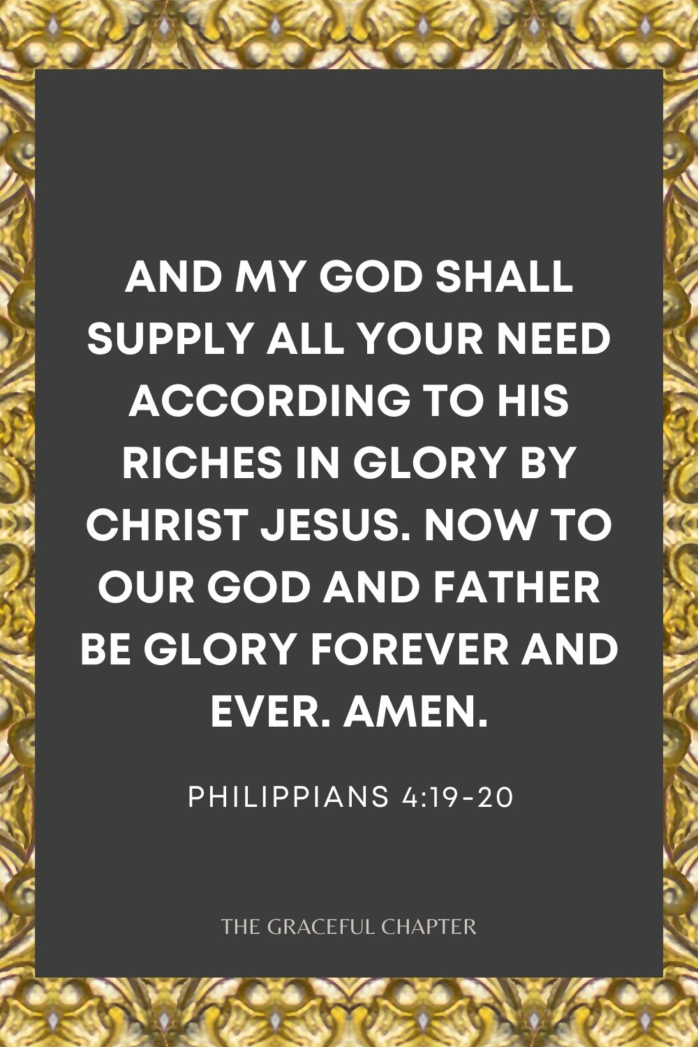 And my God shall supply all your need according to His riches in glory by Christ Jesus. Now to our God and Father be glory forever and ever. Amen. Philippians 4:19-20