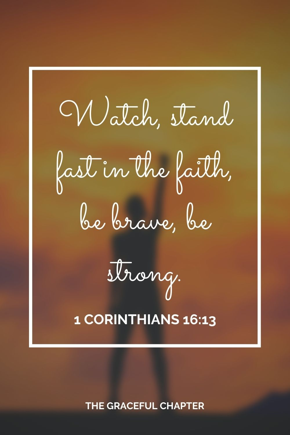 Watch, stand fast in the faith, be brave, be strong. 1 Corinthians 16:13