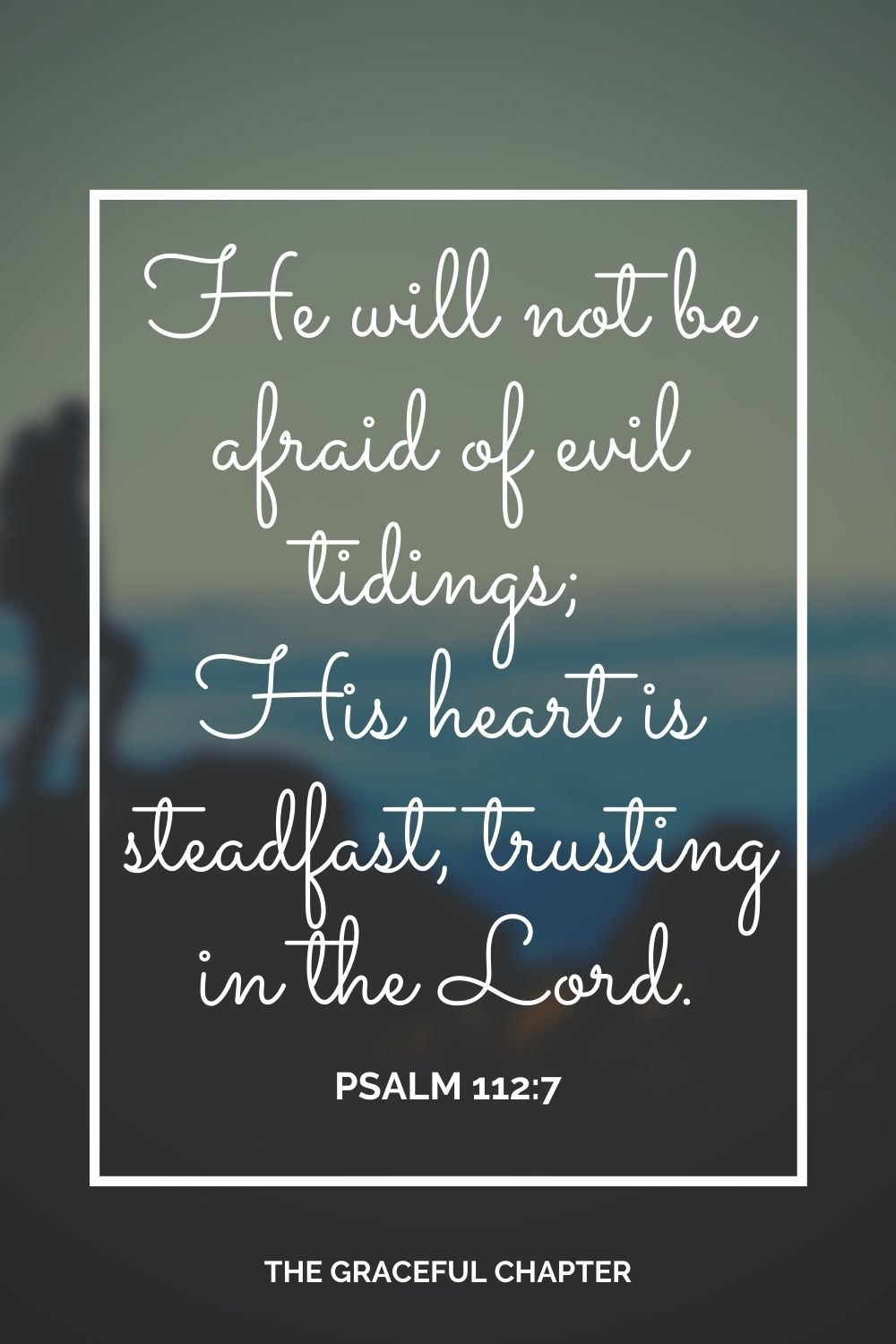 He will not be afraid of evil tidings; His heart is steadfast, trusting in the Lord. Psalm 112:7