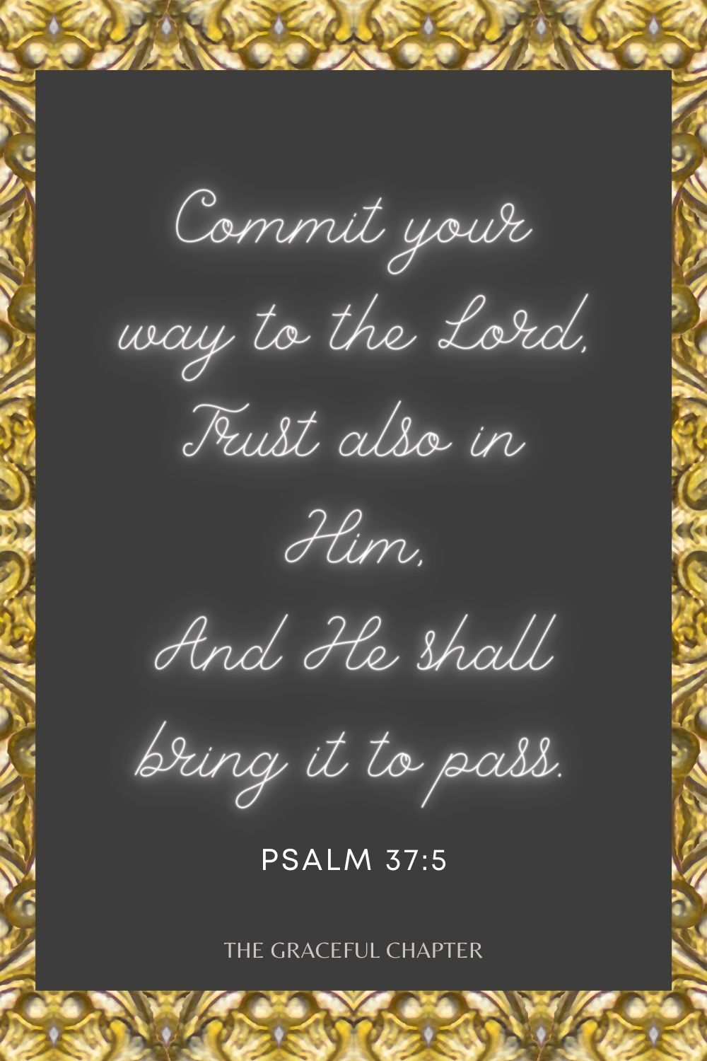 Commit your way to the Lord, Trust also in Him, And He shall bring it to pass. Psalm 37:5