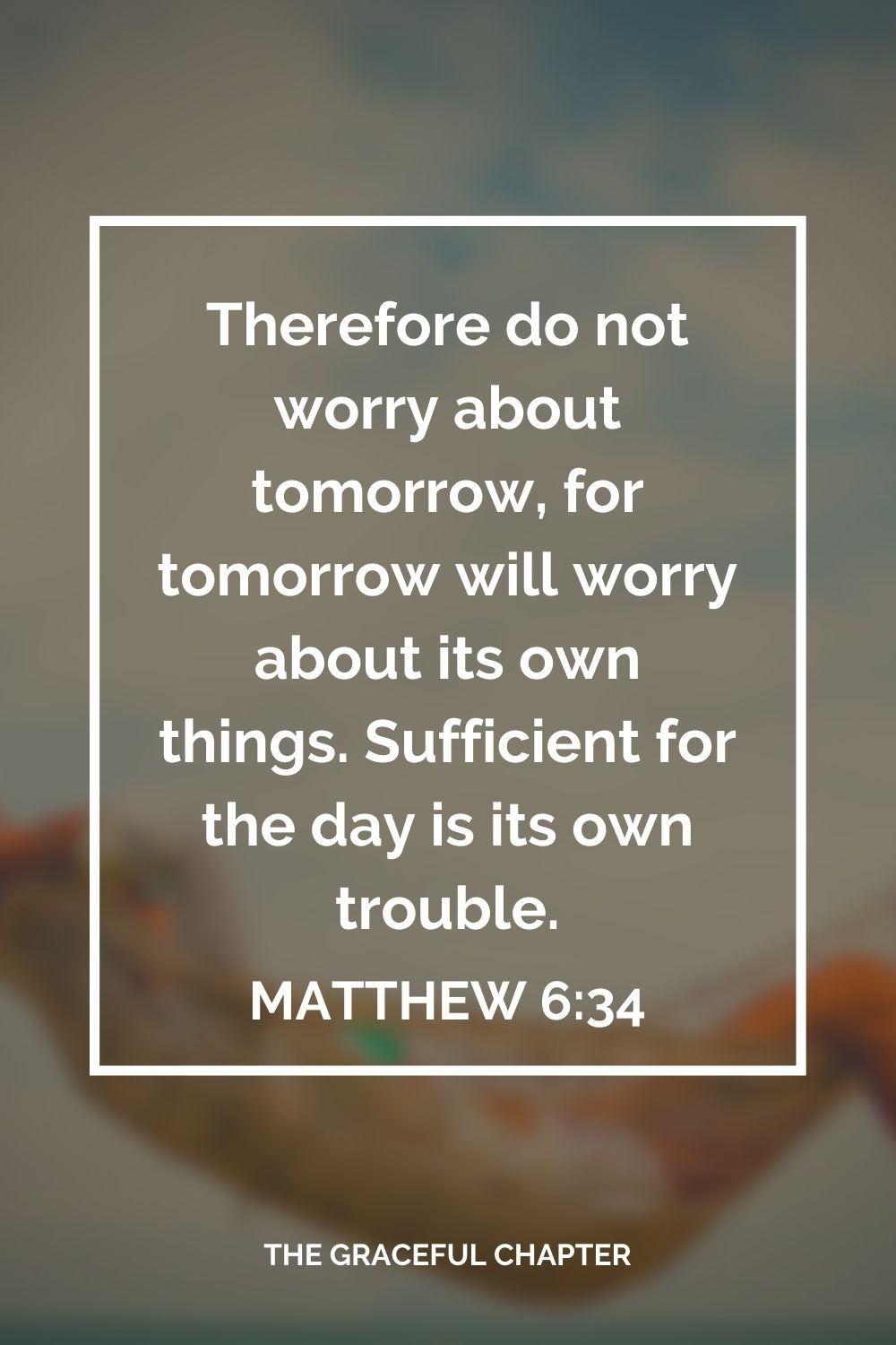 Therefore do not worry about tomorrow, for tomorrow will worry about its own things. Sufficient for the day is its own trouble. Matthew 6:34