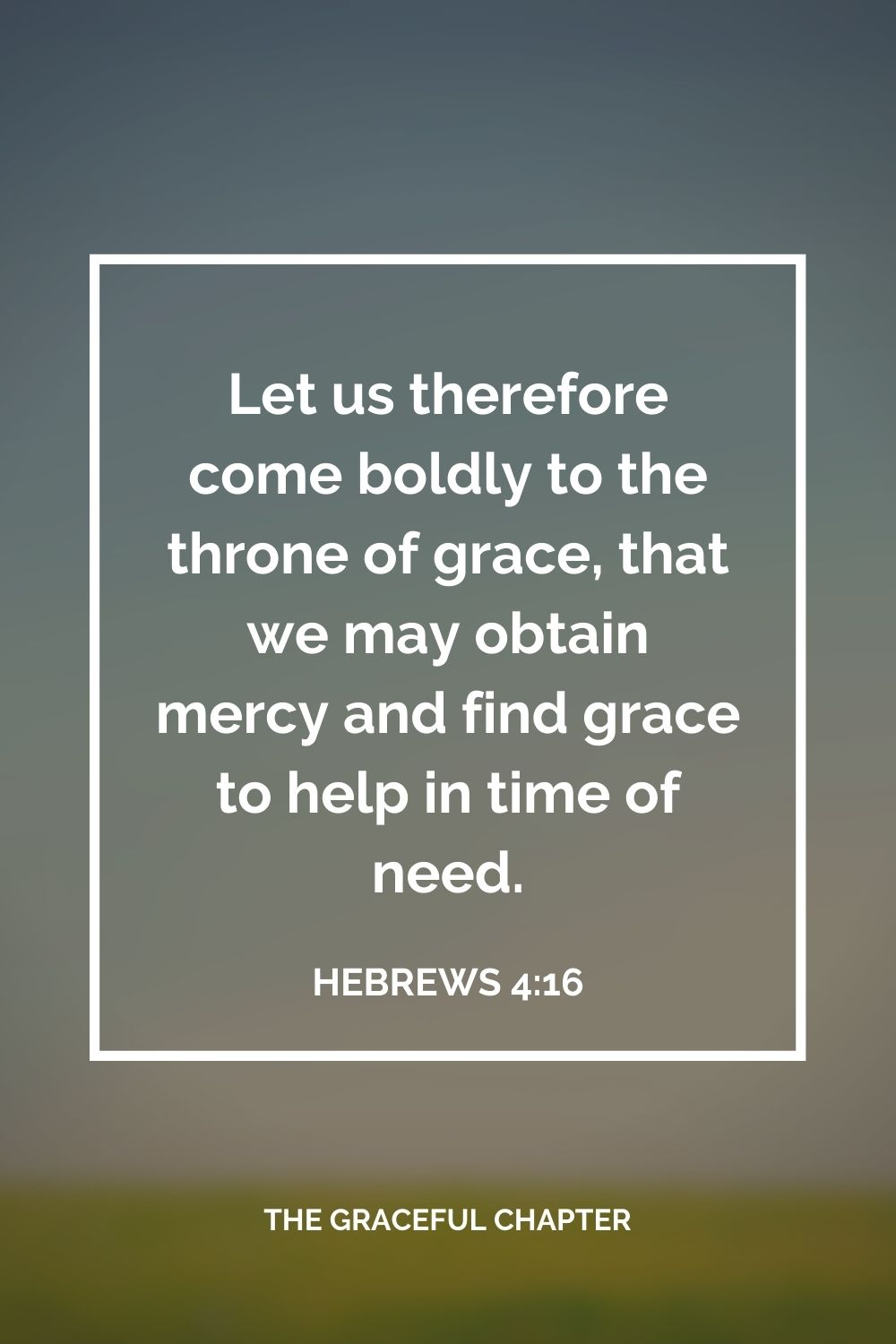 Let us therefore come boldly to the throne of grace, that we may obtain mercy and find grace to help in time of need. Hebrews 4:16