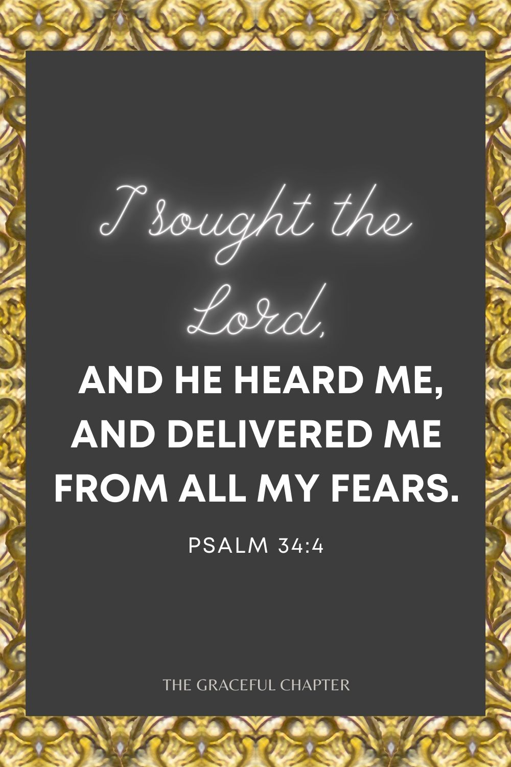 I sought the Lord, and He heard me, And delivered me from all my fears. Psalm 34:4