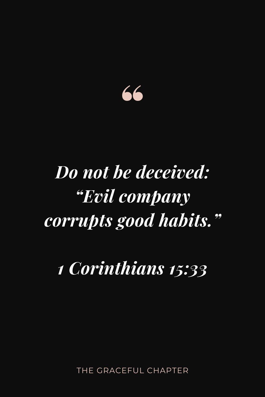 "Do not be deceived: ""Evil company corrupts good habits."" 1 Corinthians 15:33"