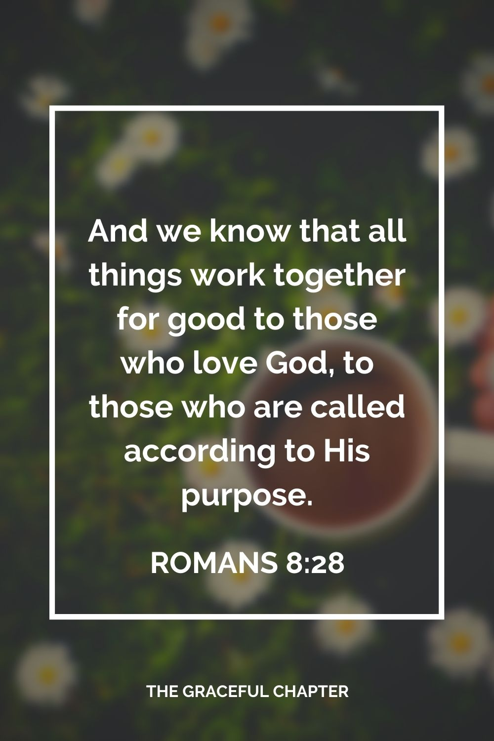 And we know that all things work together for good to those who love God, to those who are called according to His purpose. Romans 8:28