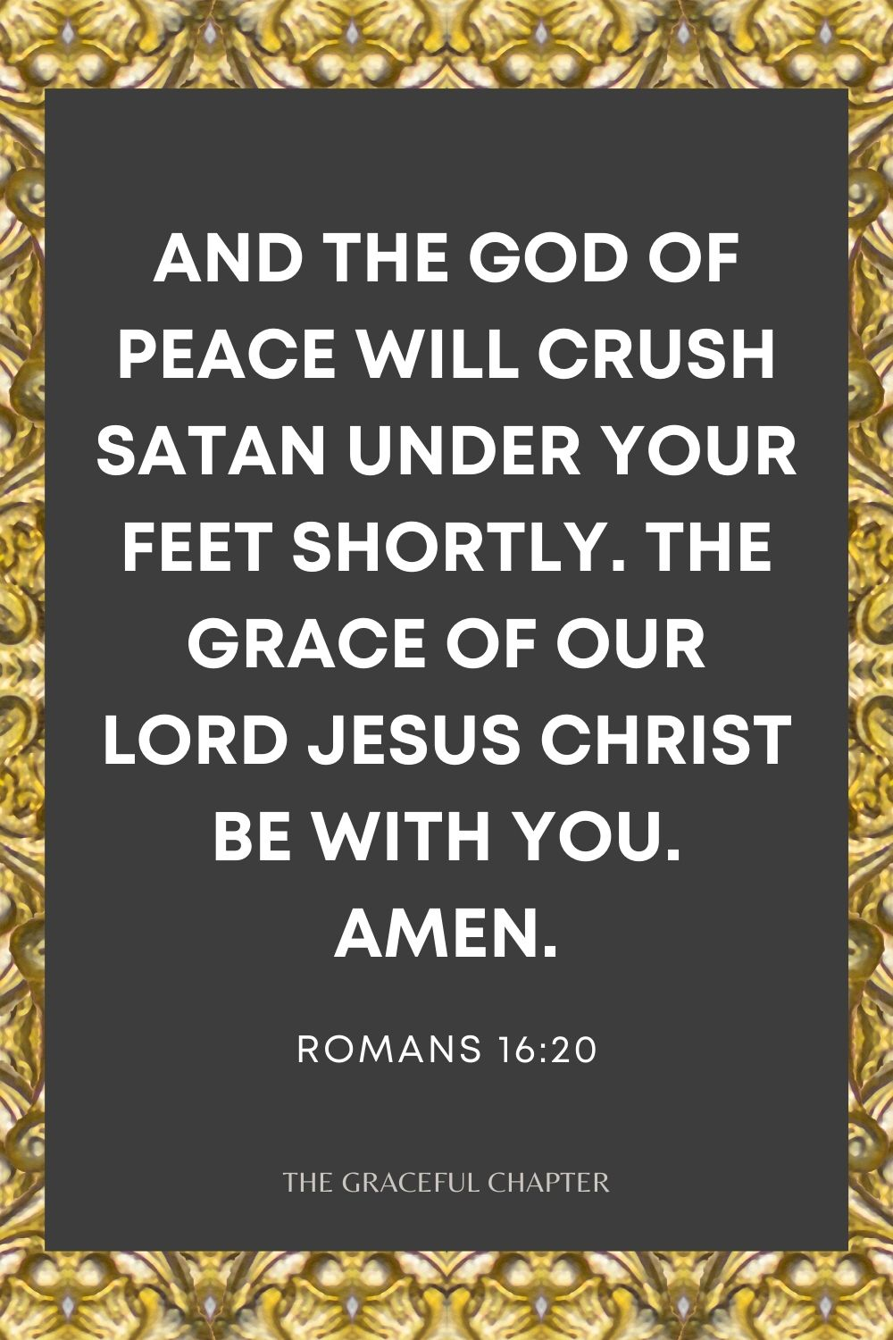 And the God of peace will crush Satan under your feet shortly. The grace of our Lord Jesus Christ be with you. Amen. Romans 16:20