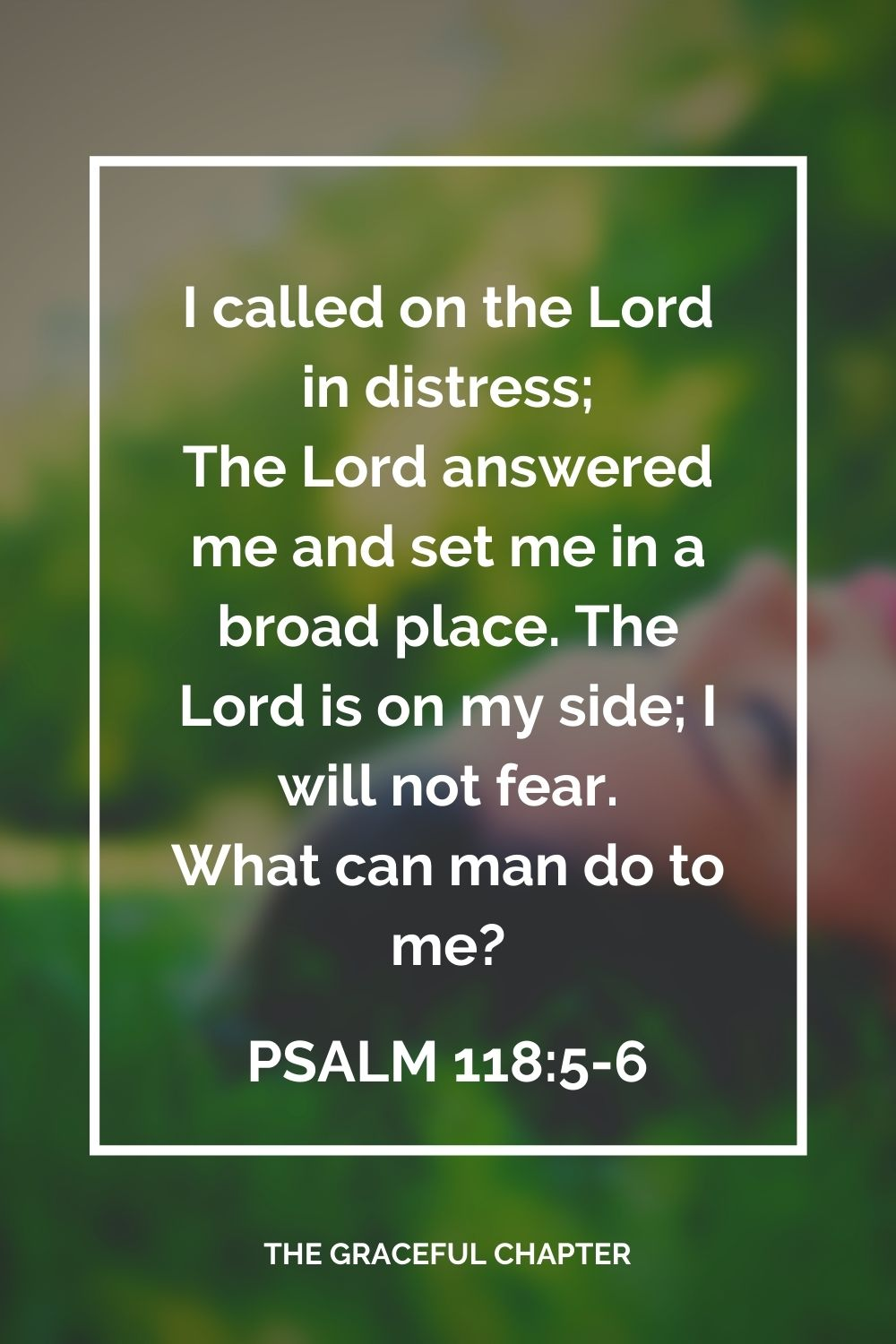 I called on the Lord in distress; The Lord answered me and set me in a broad place. The Lord is on my side; I will not fear. What can man do to me? Psalm 118:5-6