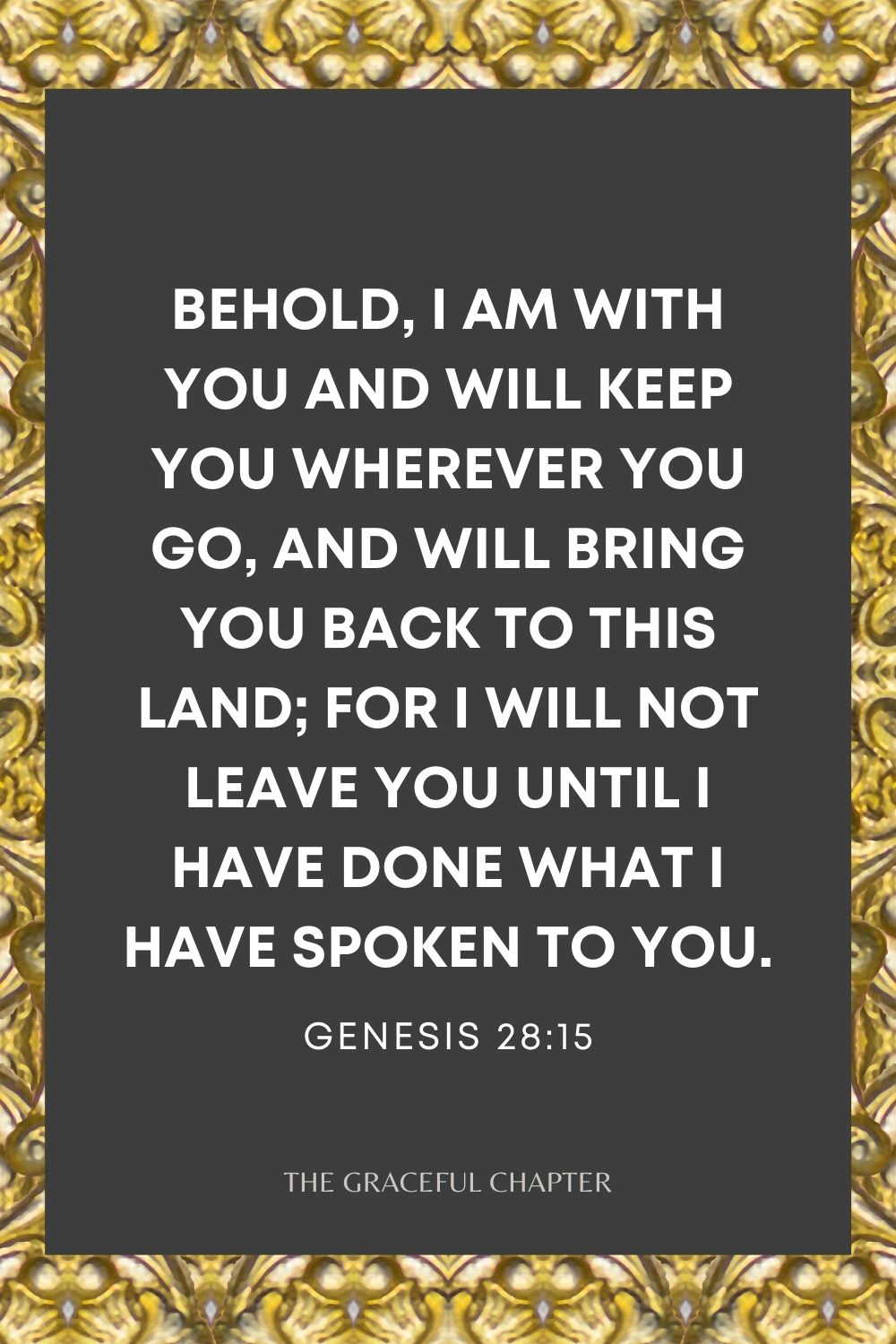 """Behold, I am with you and will keep you wherever you go, and will bring you back to this land; for I will not leave you until I have done what I have spoken to you."""" Genesis 28:15"""