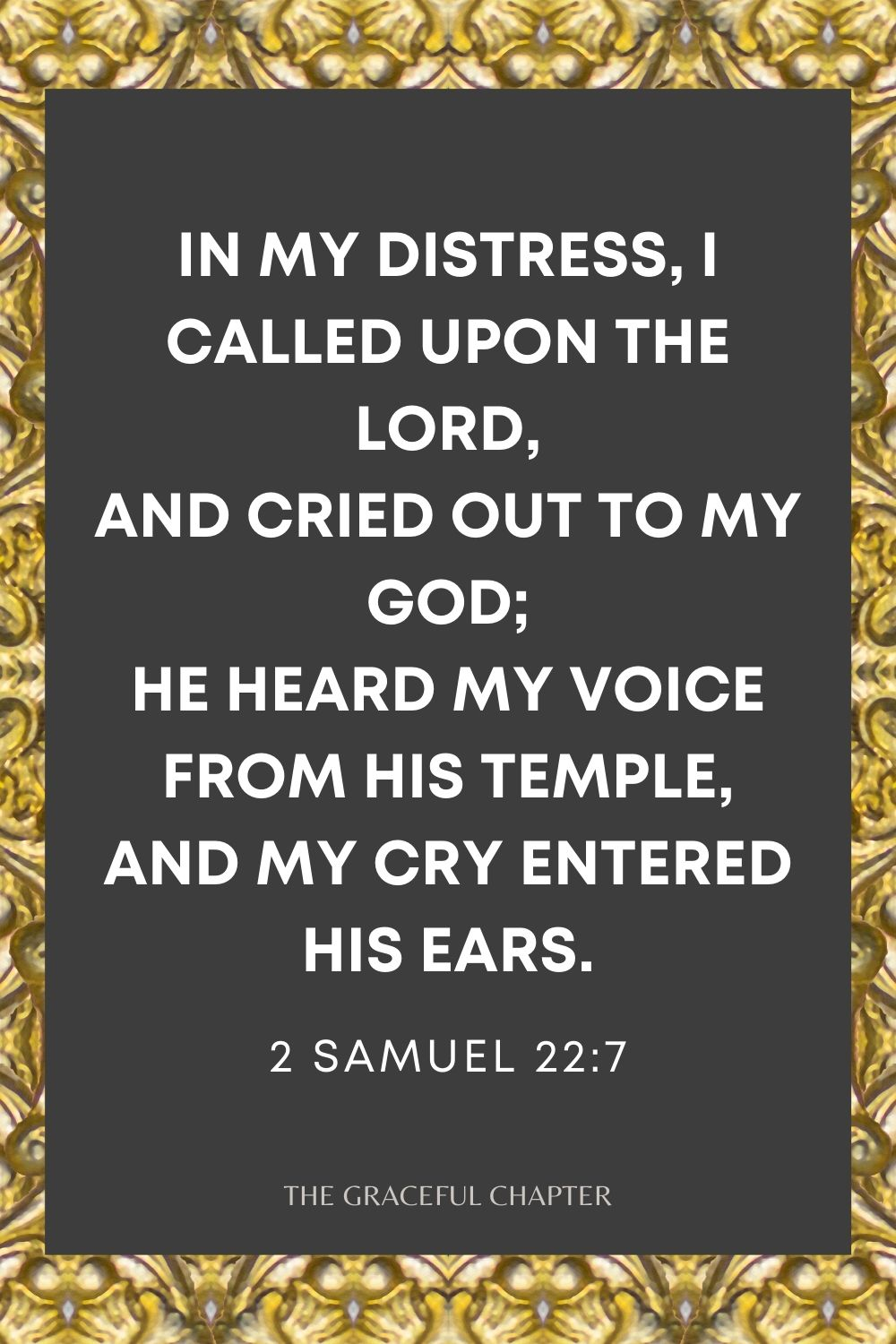 In my distress, I called upon the Lord, And cried out to my God; He heard my voice from His temple, And my cry entered His ears. 2 Samuel 22:7