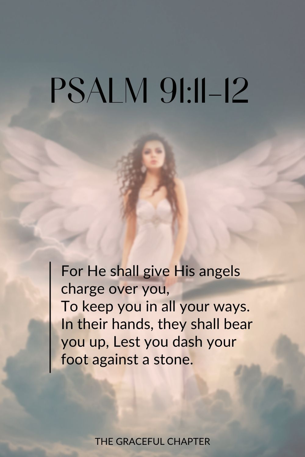For He shall give His angels charge over you, To keep you in all your ways. In their hands they shall bear you up, Lest you dash your foot against a stone. Psalm 91:11-12