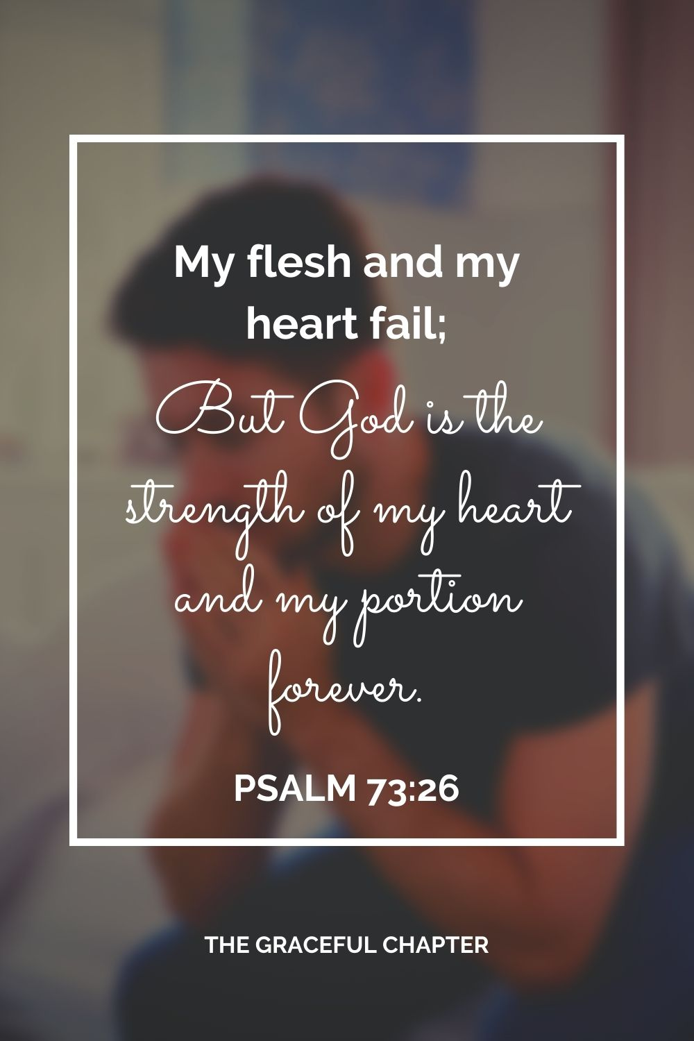 My flesh and my heart fail; But God is the strength of my heart and my portion forever. Psalm 73:26