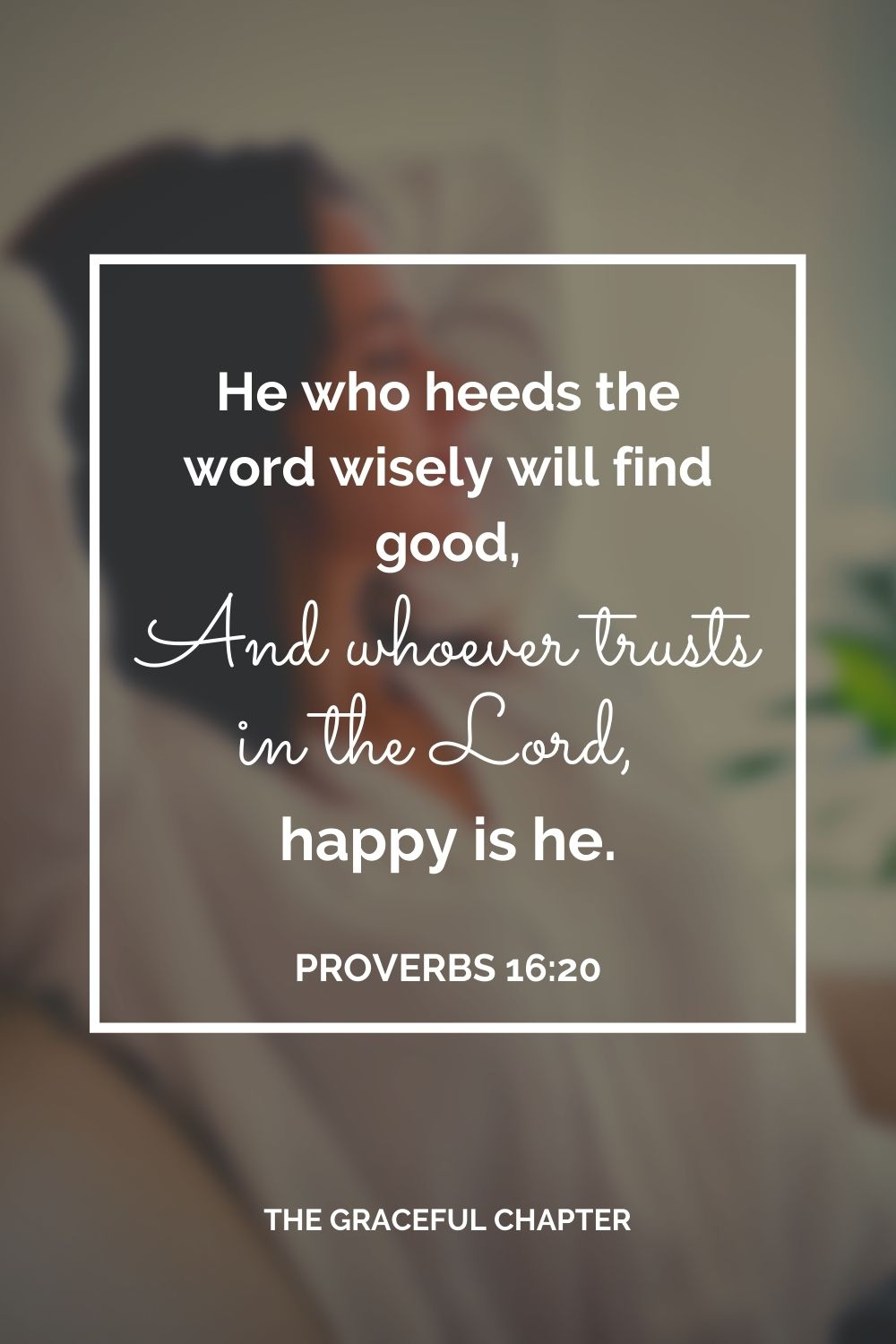 He who heeds the word wisely will find good, And whoever trusts in the Lord, happy is he. Proverbs 16:20
