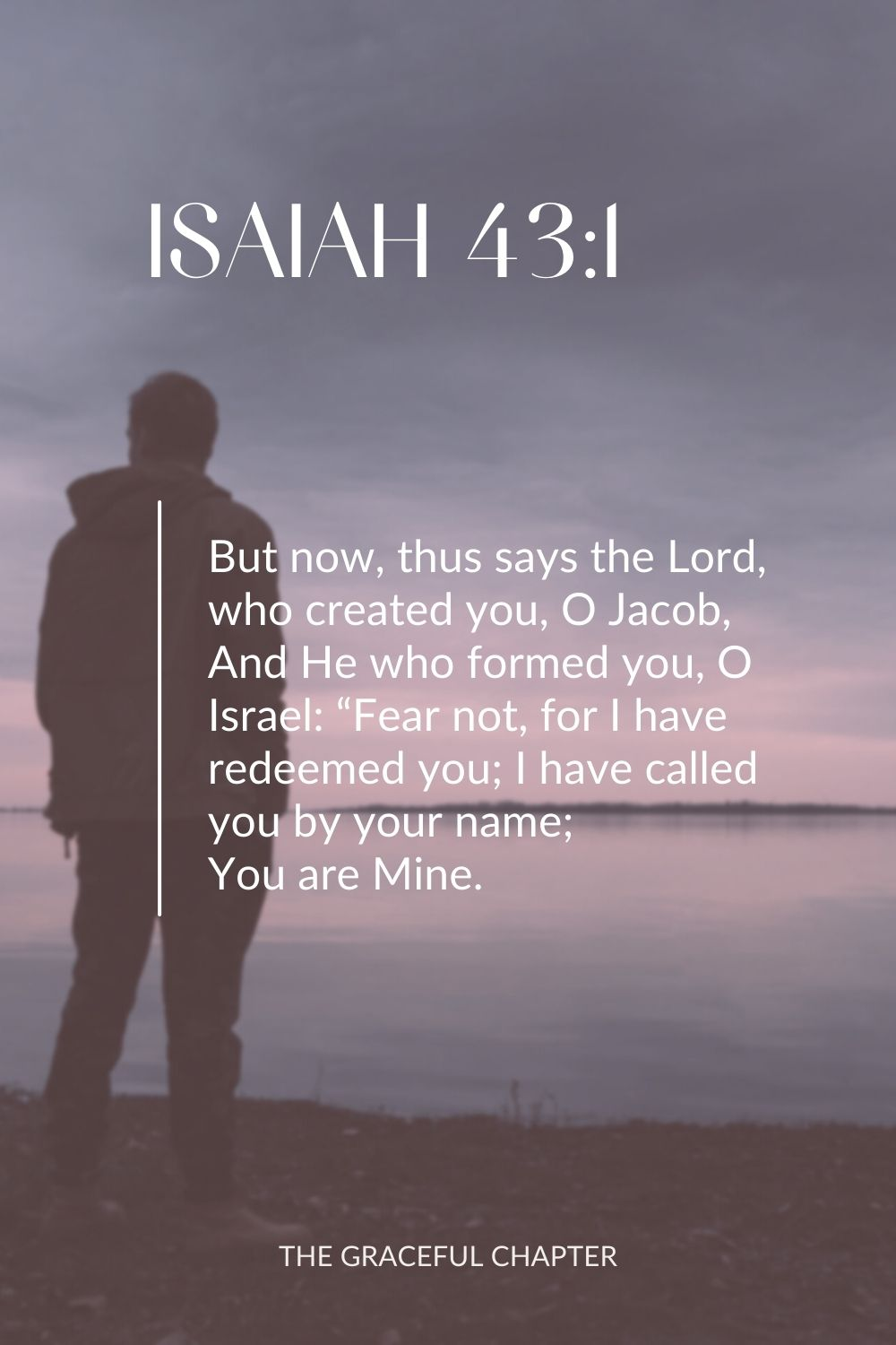 "But now, thus says the Lord, who created you, O Jacob, And He who formed you, O Israel: ""Fear not, for I have redeemed you; I have called you by your name; You are Mine. Isaiah 43:1"