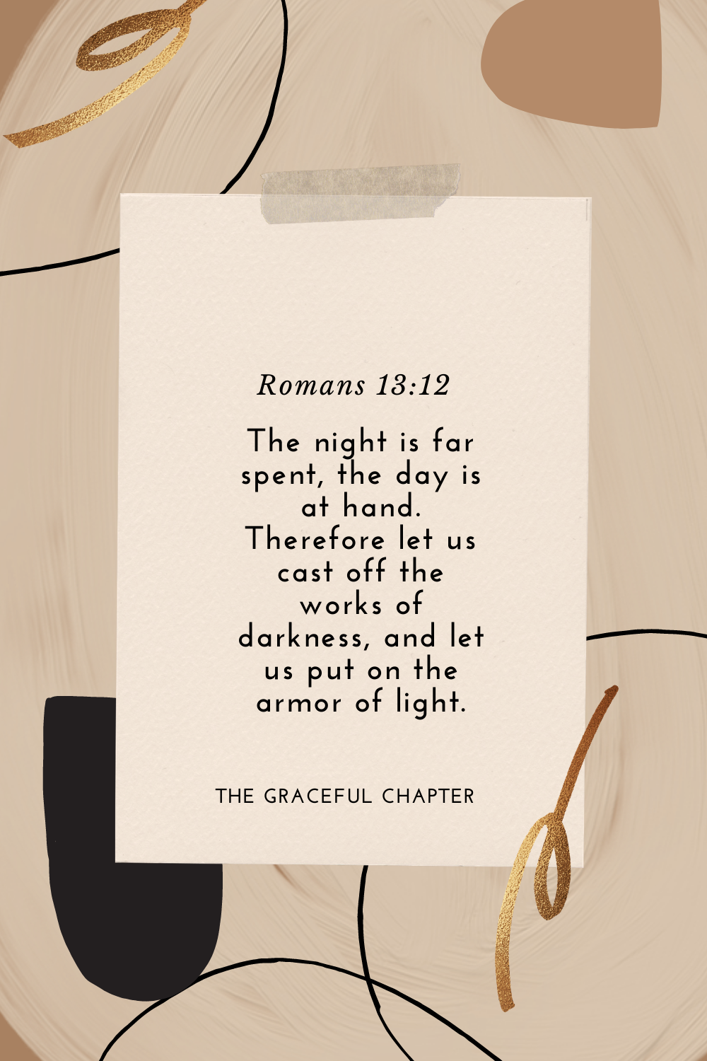 The night is far spent, the day is at hand. Therefore let us cast off the works of darkness, and let us put on the armor of light. Romans 13:12