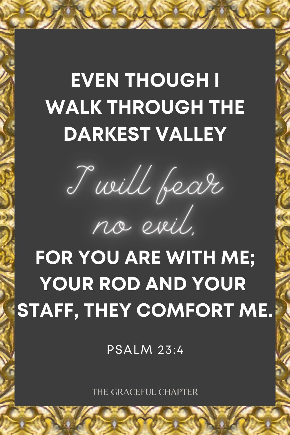 Even though I walk through the darkest valley I will fear no evil, for you are with me; your rod and your staff, they comfort me. Psalm 23:4