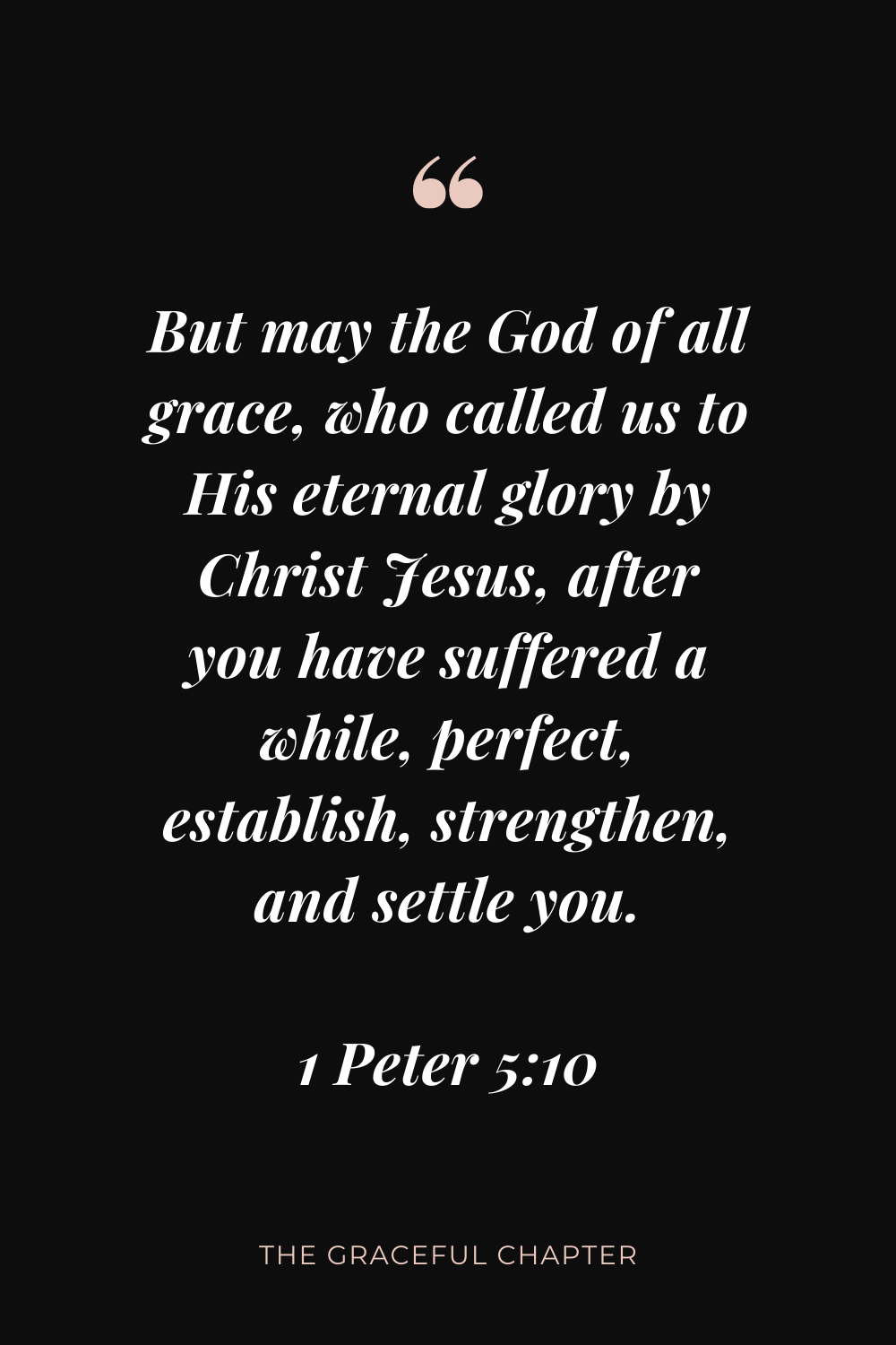 But may the God of all grace, who called us to His eternal glory by Christ Jesus, after you have suffered a while, perfect, establish, strengthen, and settle you. 1 Peter 5:10