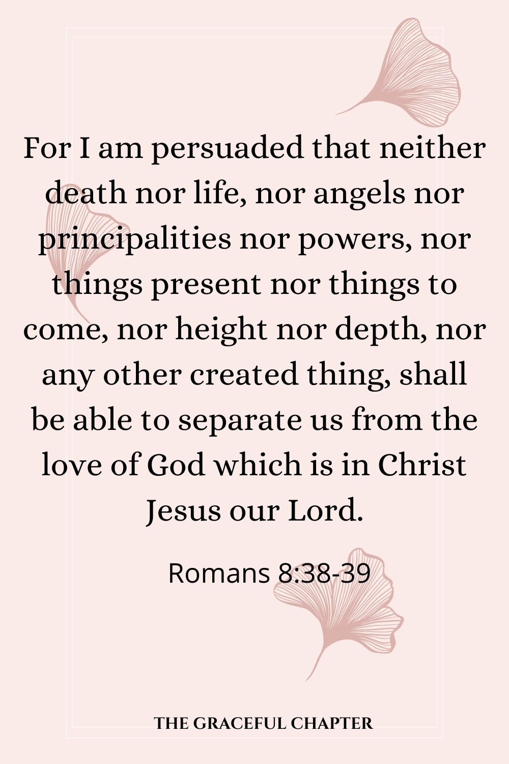 For I am persuaded that neither death nor life, nor angels nor principalities nor powers, nor things present nor things to come, nor height nor depth, nor any other created thing, shall be able to separate us from the love of God which is in Christ Jesus our Lord.  Romans 8:38-39