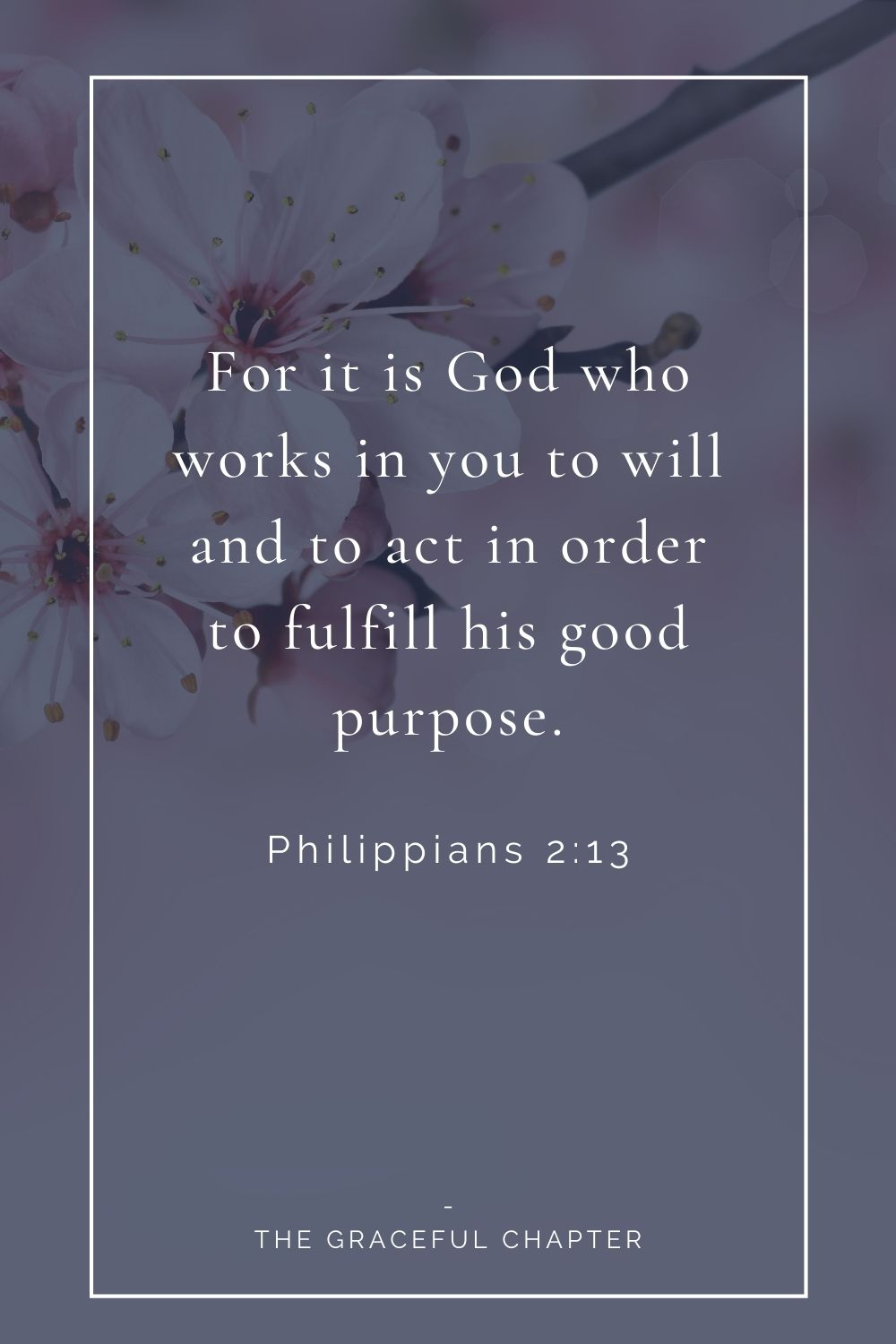 For it is God who works in you to will and to act in order to fulfill his good purpose. Philippians 2:13