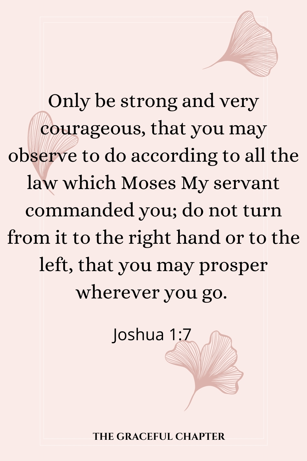 Only be strong and very courageous, that you may observe to do according to all the law which Moses My servant commanded you; do not turn from it to the right hand or to the left, that you may prosper wherever you go.  Joshua 1:7