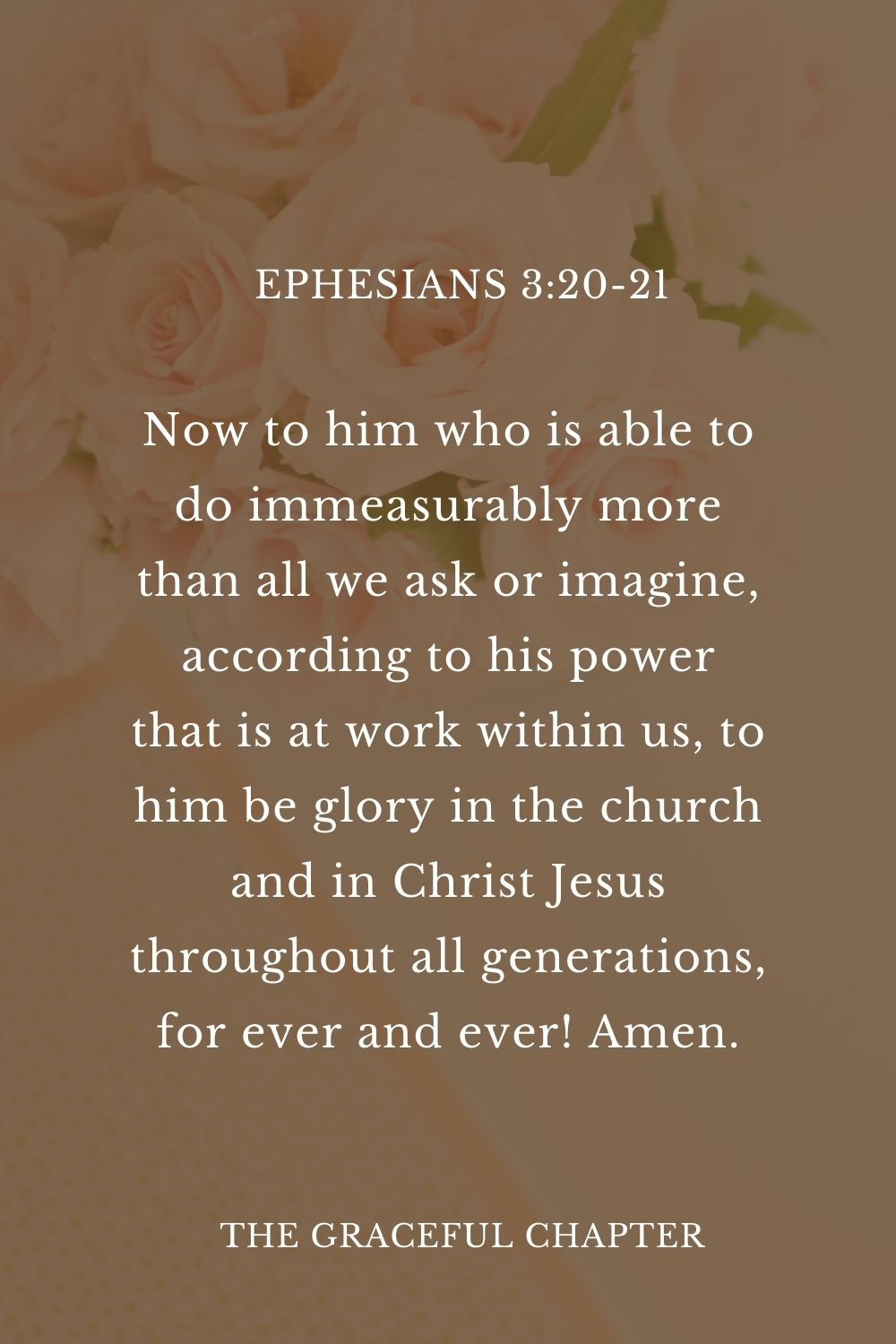 Now to him who is able to do immeasurably more than all we ask or imagine, according to his power that is at work within us, to him be glory in the church and in Christ Jesus throughout all generations, for ever and ever! Amen. Ephesians 3:20-21Now to him who is able to do immeasurably more than all we ask or imagine, according to his power that is at work within us, to him be glory in the church and in Christ Jesus throughout all generations, for ever and ever! Amen.