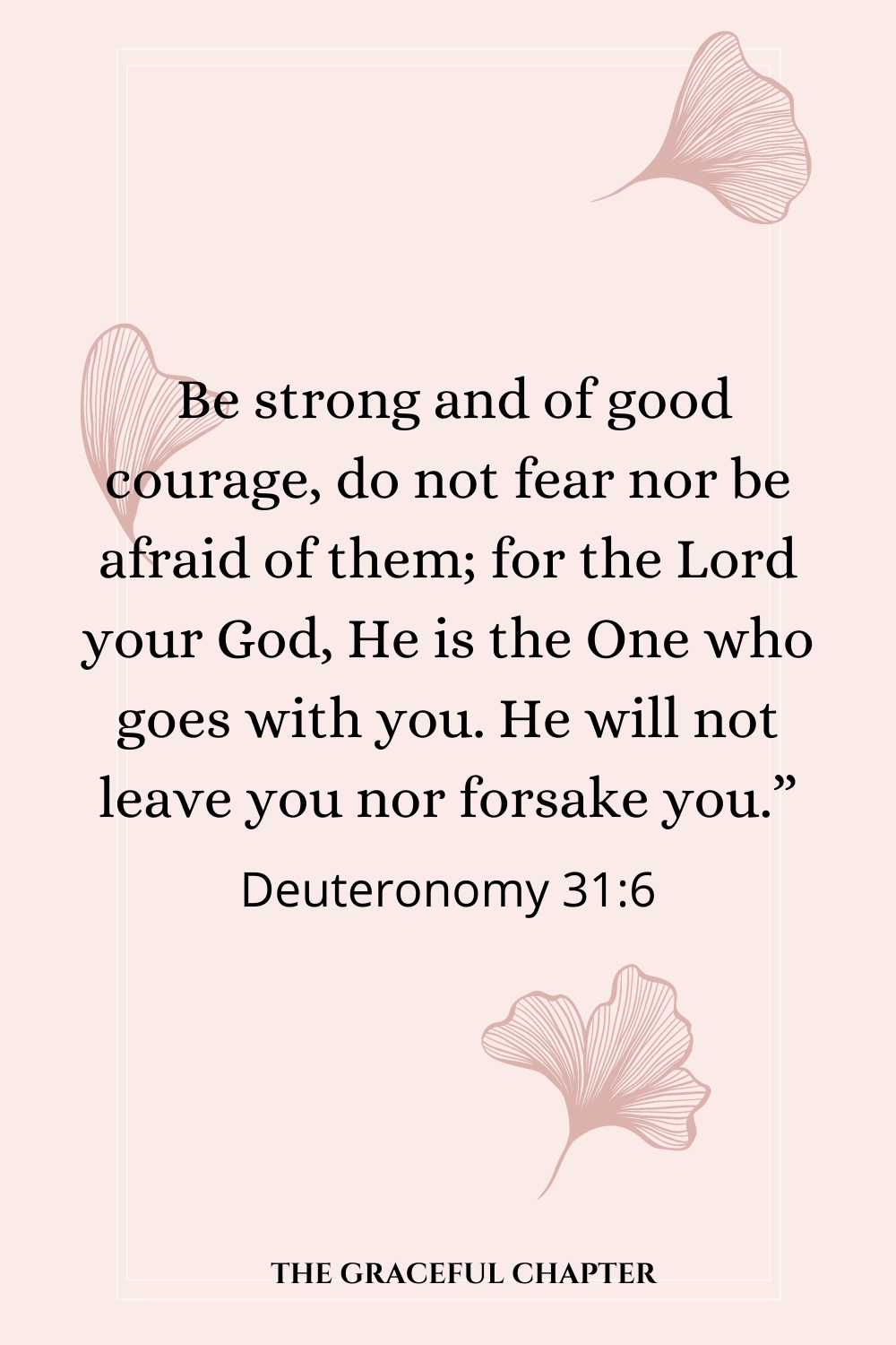 """Be strong and of good courage, do not fear nor be afraid of them; for the Lord your God, He is the One who goes with you. He will not leave you nor forsake you."""" Deuteronomy 31:6"""