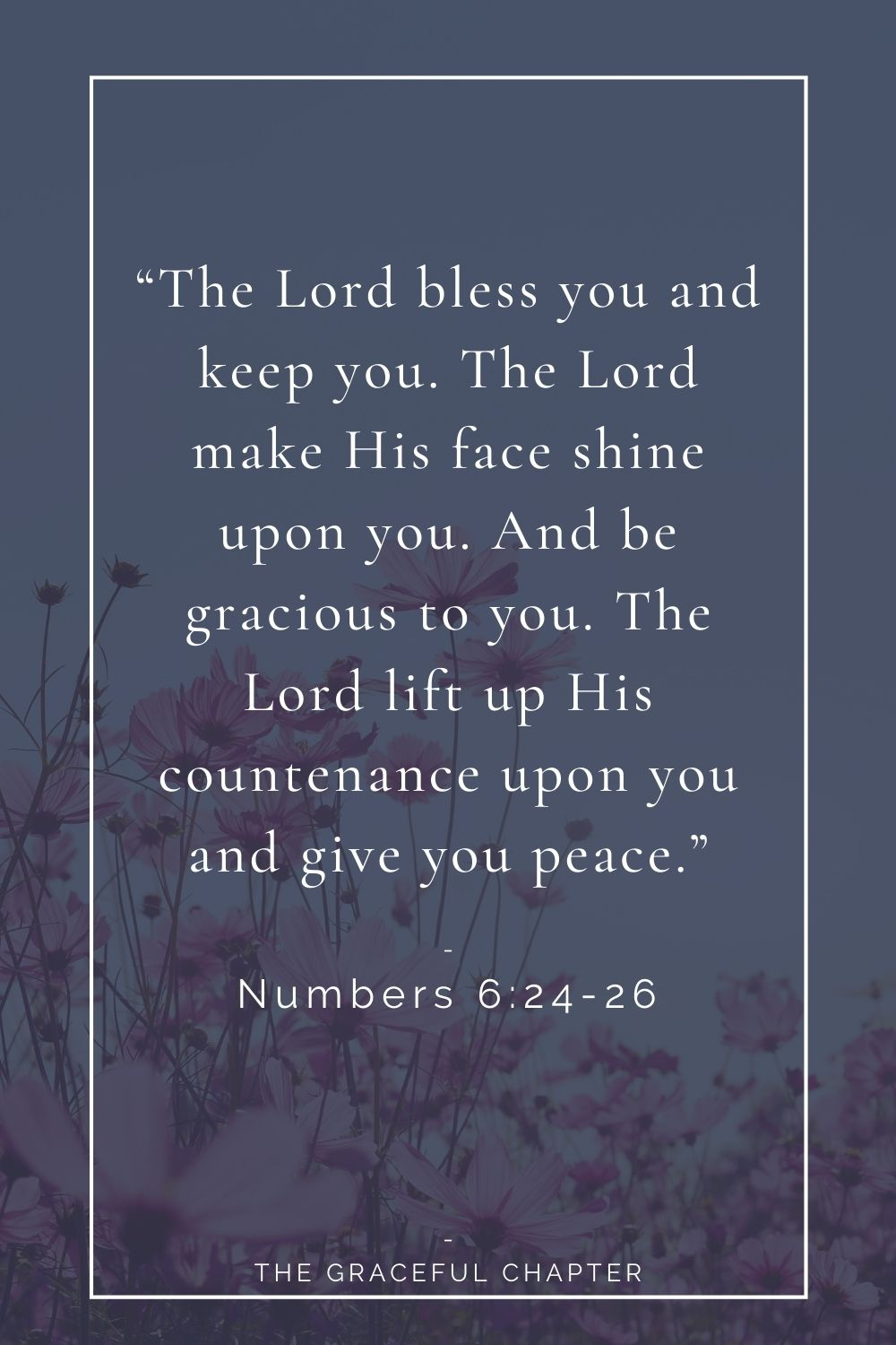 """""""The Lord bless you and keep you. The Lord make His face shine upon you. And be gracious to you. The Lord lift up His countenance upon you and give you peace."""" Numbers 6:24-26""""The Lord bless you and keep you. The Lord make His face shine upon you. And be gracious to you. The Lord lift up His countenance upon you and give you peace."""""""