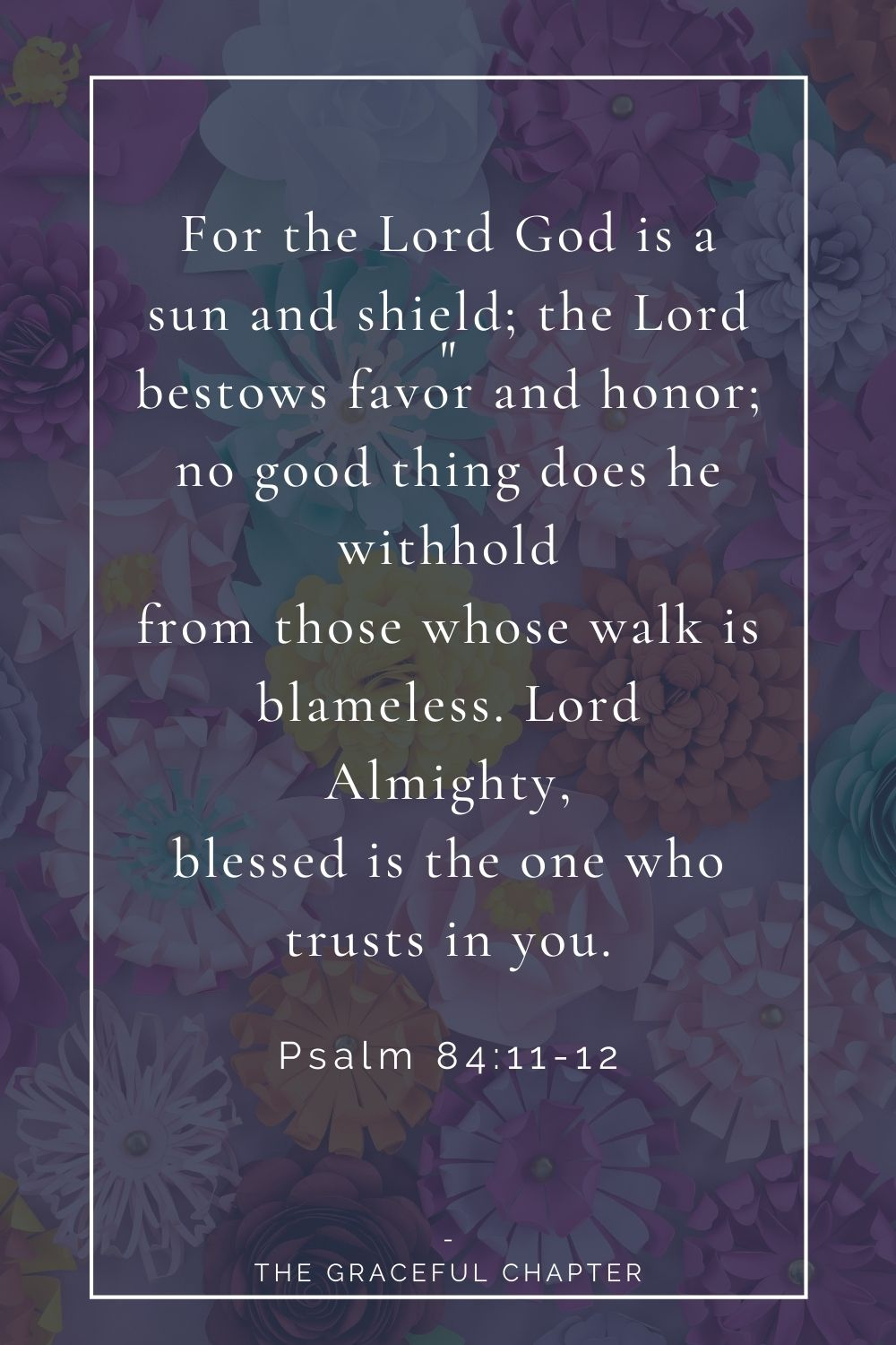 For the Lord God is a sun and shield; the Lord bestows favor and honor; no good thing does he withhold from those whose walk is blameless. Lord Almighty, blessed is the one who trusts in you. Psalm 84:11-12