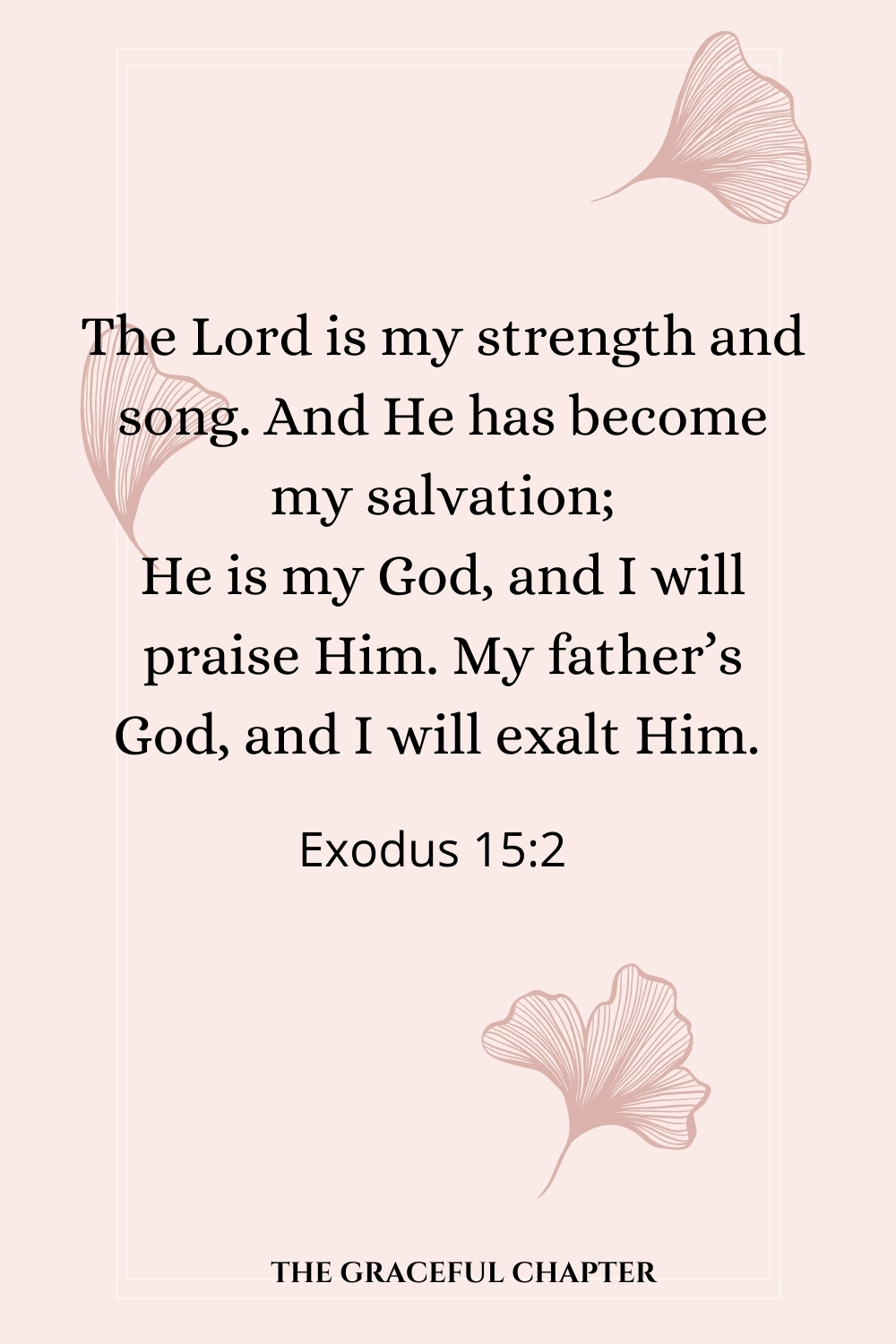 The Lord is my strength and song, And He has become my salvation; He is my God, and I will praise Him; My father's God, and I will exalt Him.  Exodus 15:2