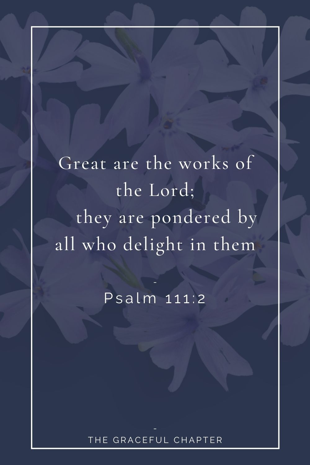 2 Great are the works of the Lord;     they are pondered by all who delight in them.Psalm 111:2