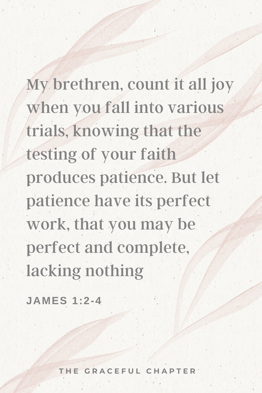 My brethren, count it all joy when you fall into various trials, knowing that the testing of your faith produces patience. But let patience have its perfect work, that you may be perfect and complete, lacking nothing. James 1:2-4