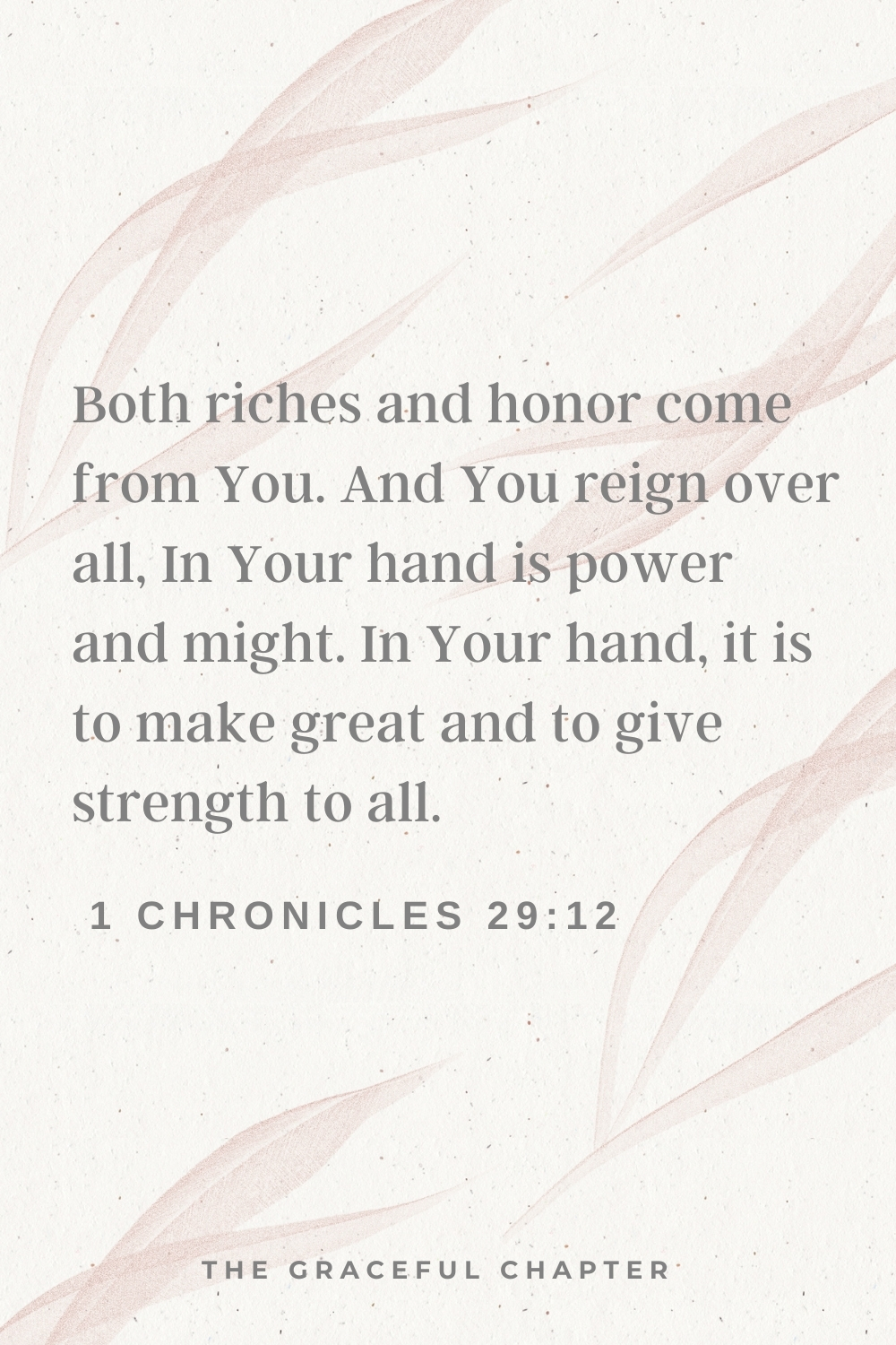 Both riches and honor come from You, And You reign over all. In Your hand is power and might; In Your hand it is to make great And to give strength to all. 1 Chronicles 29:12