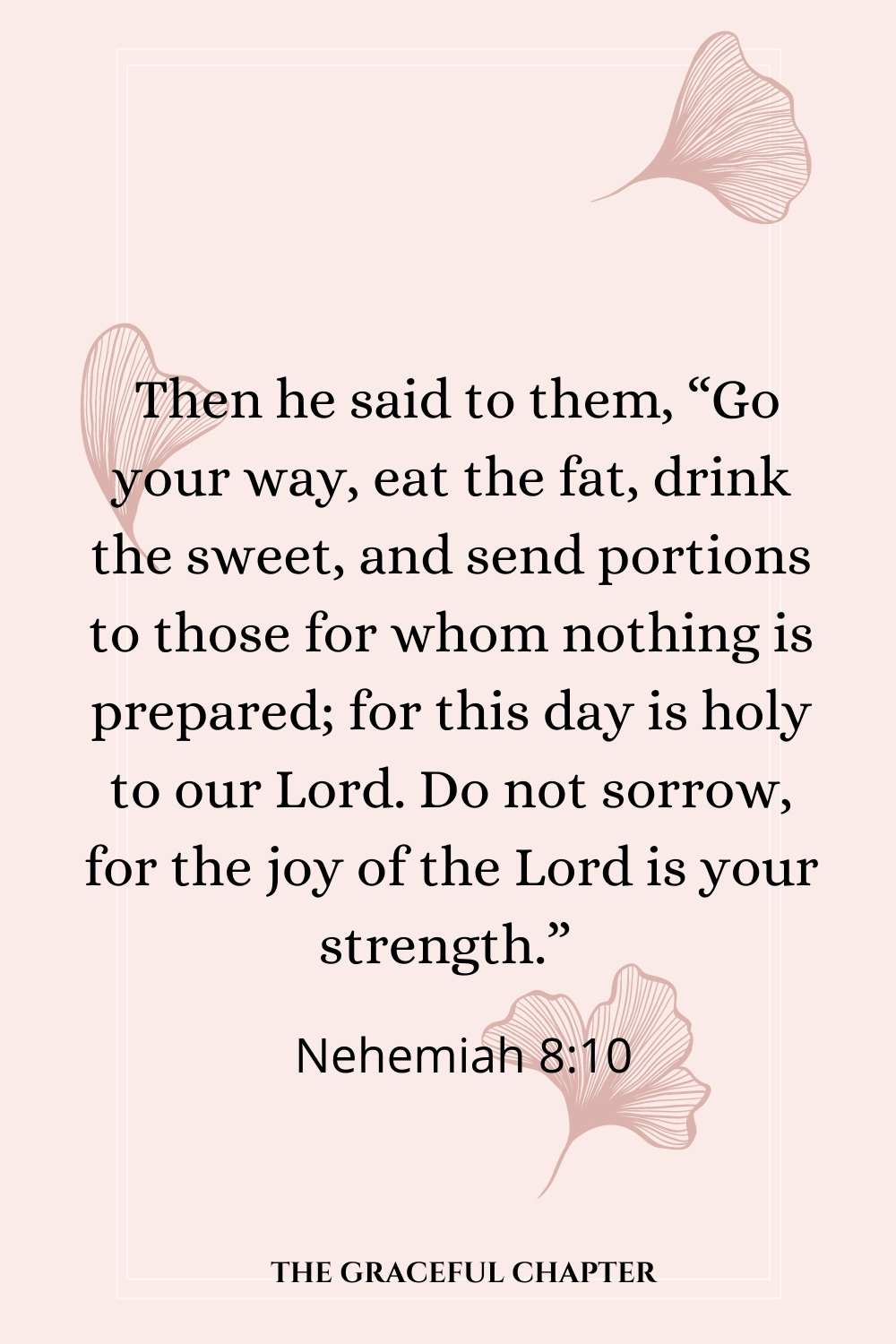 """Then he said to them, """"Go your way, eat the fat, drink the sweet, and send portions to those for whom nothing is prepared; for this day is holy to our Lord. Do not sorrow, for the joy of the Lord is your strength.""""  Nehemiah 8:10"""