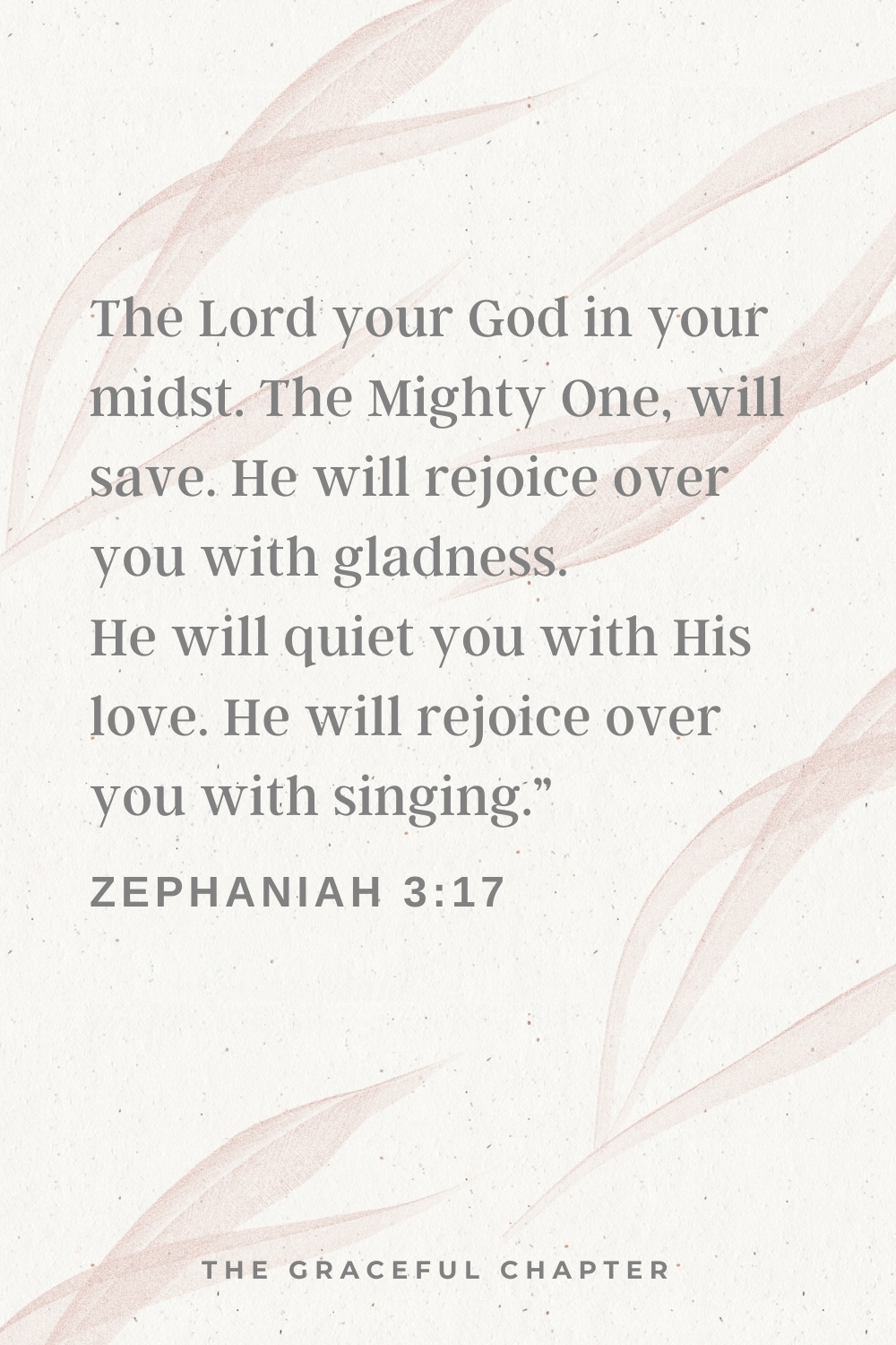 """The Lord your God in your midst, The Mighty One, will save; He will rejoice over you with gladness, He will quiet you with His love, He will rejoice over you with singing.""""  Zephaniah 3:17"""