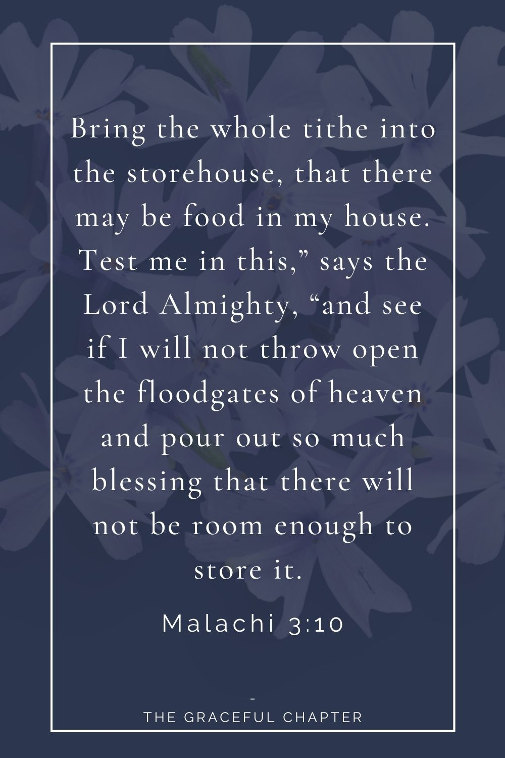 """Bring the whole tithe into the storehouse, that there may be food in my house. Test me in this,"""" says the Lord Almighty, """"and see if I will not throw open the floodgates of heaven and pour out so much blessing that there will not be room enough to store it.  Malachi 3:10"""